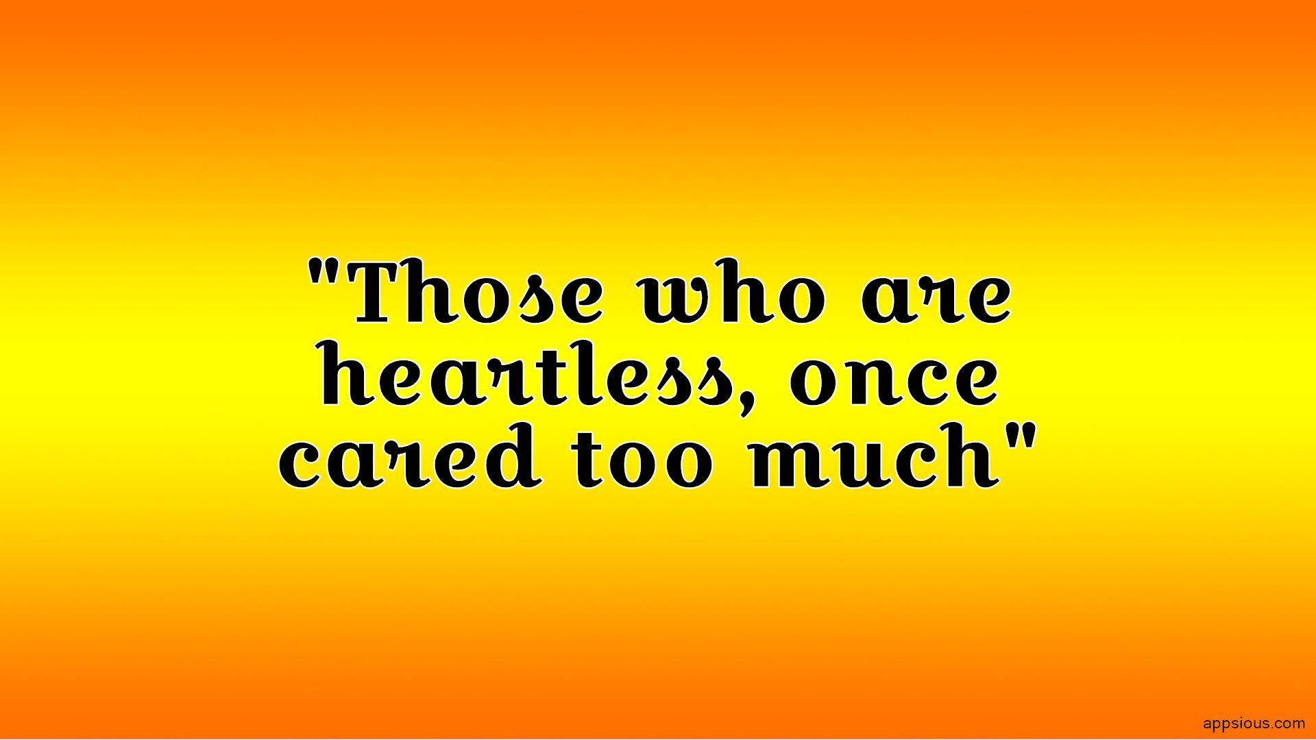 Those who are heartless, once cared too much