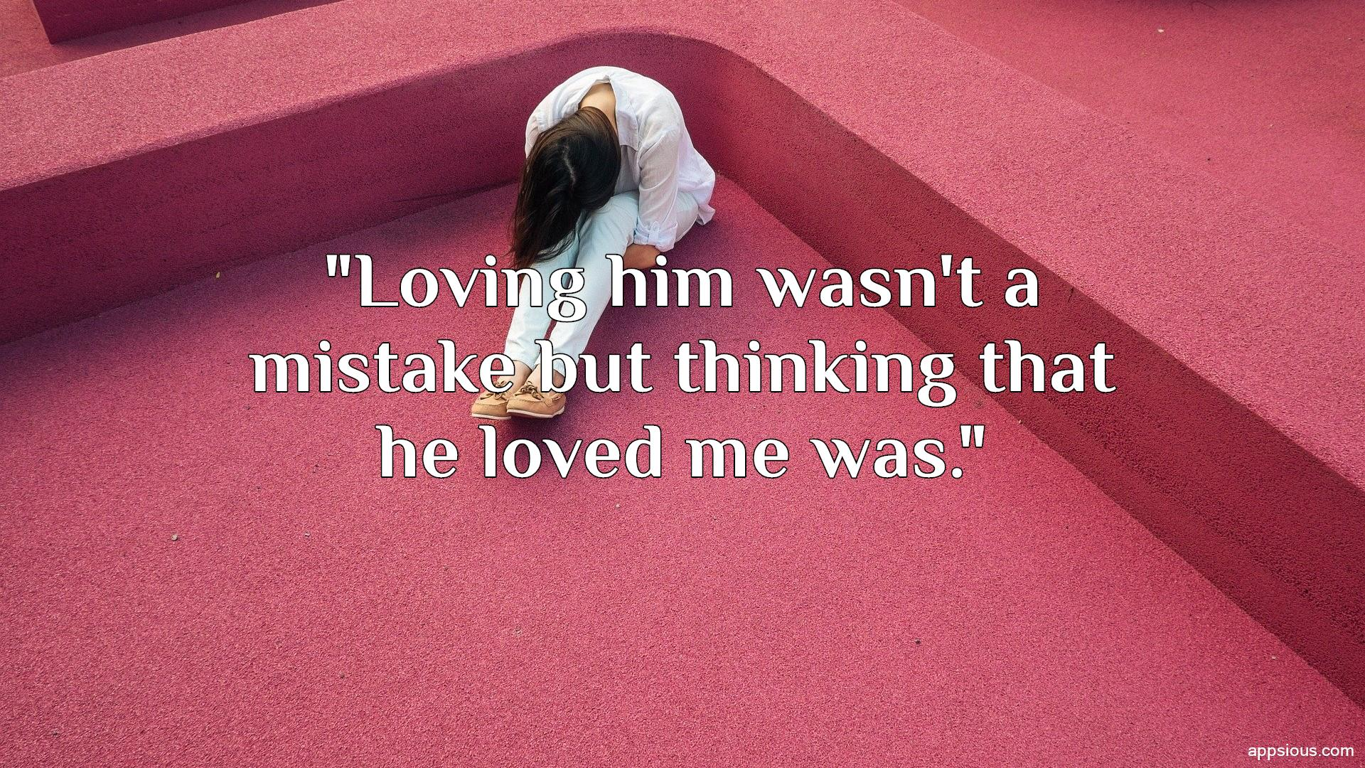 Loving him wasn't a mistake but thinking that he loved me was.
