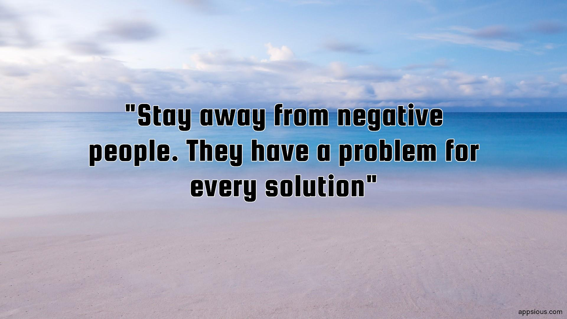Stay away from negative people. They have a problem for every solution
