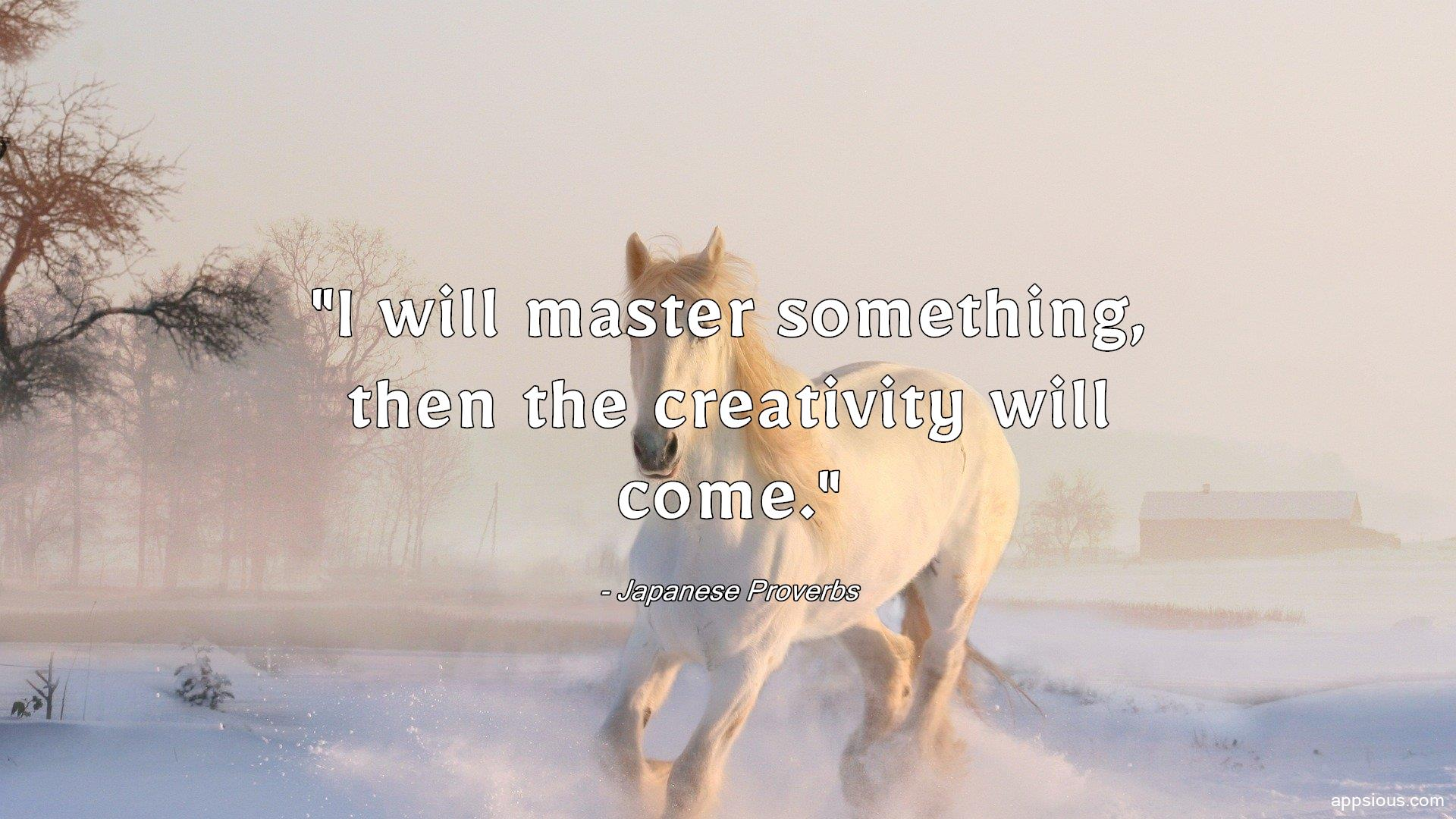 I will master something, then the creativity will come.