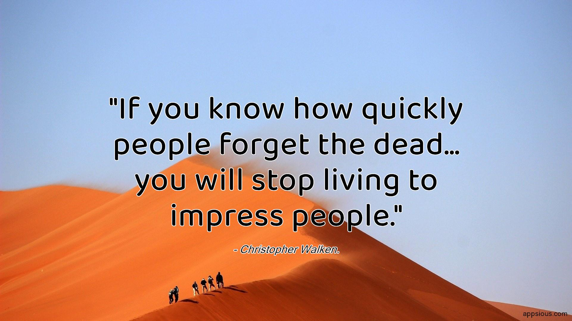 If you know how quickly people forget the dead, You will stop living to impress people.