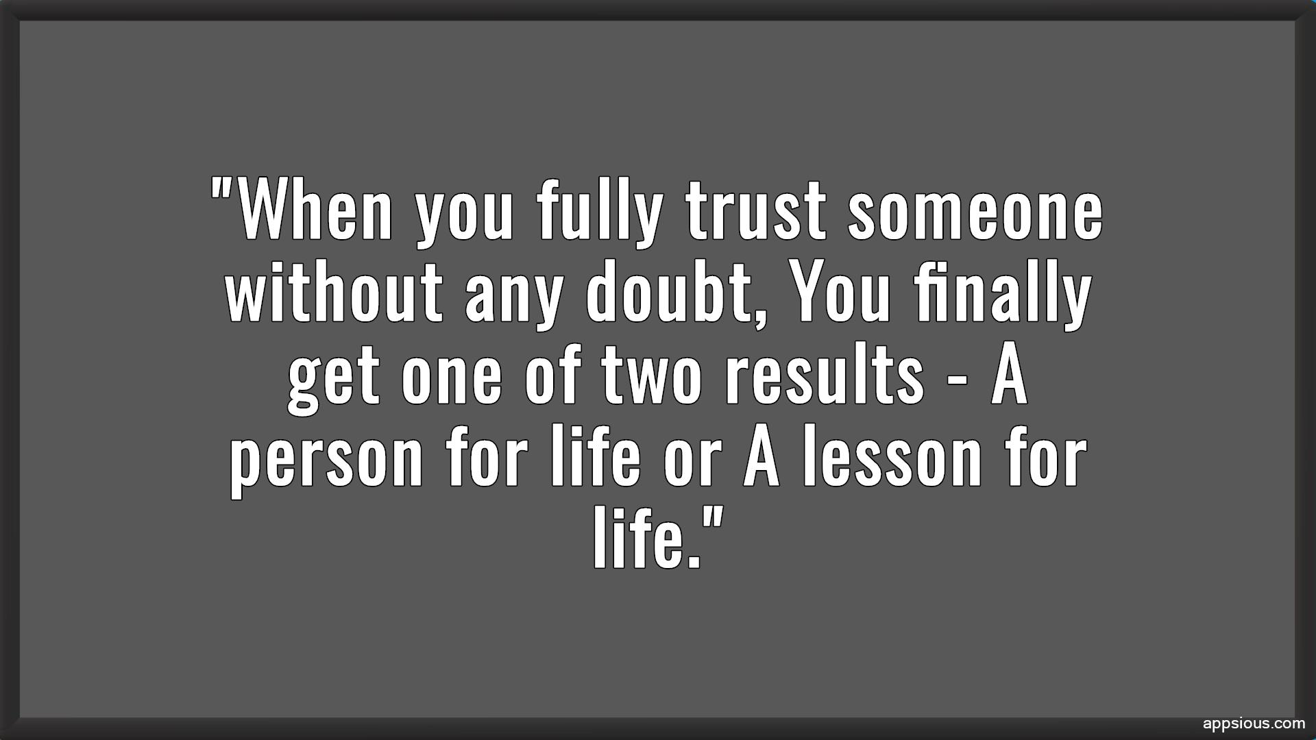 When you fully trust someone without any doubt, You finally get one of two results - A person for life or A lesson for life.