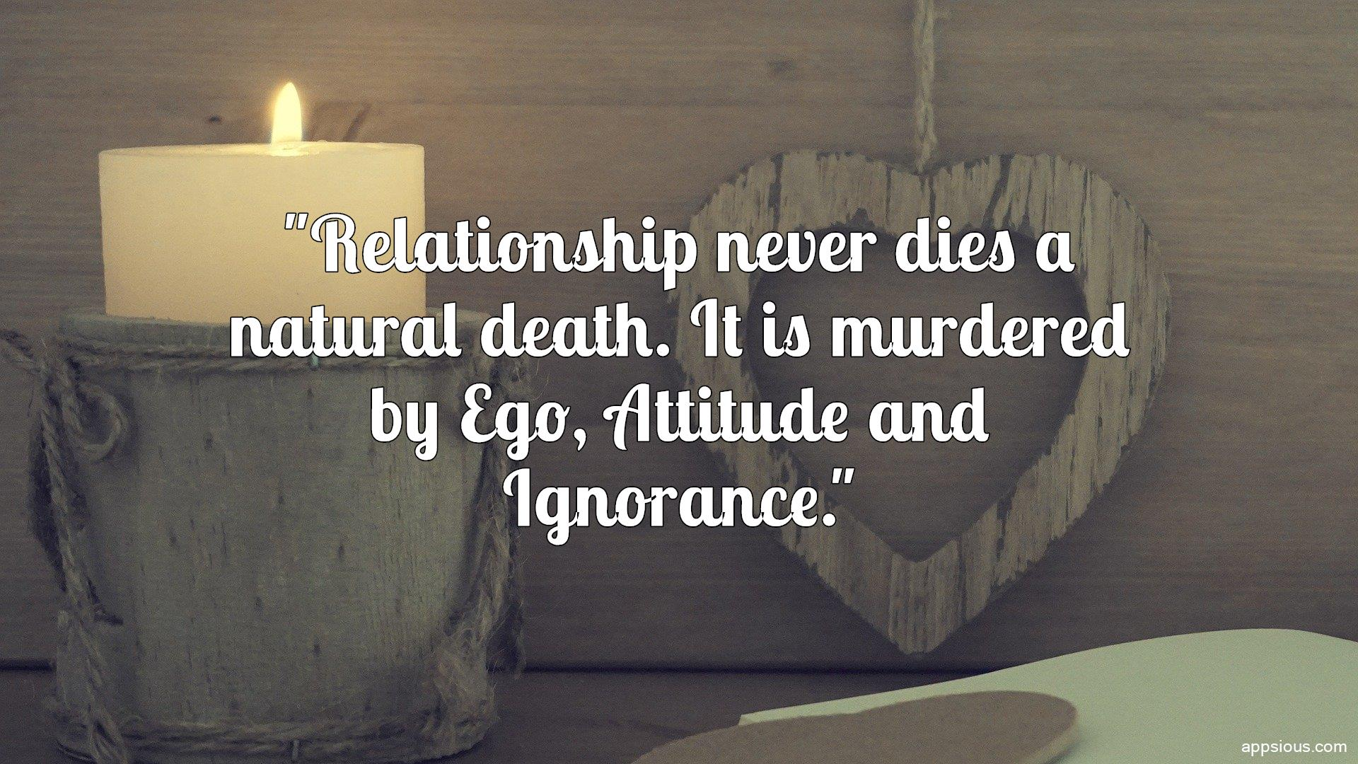 Relationship never dies a natural death. It is murdered by Ego, Attitude and Ignorance.