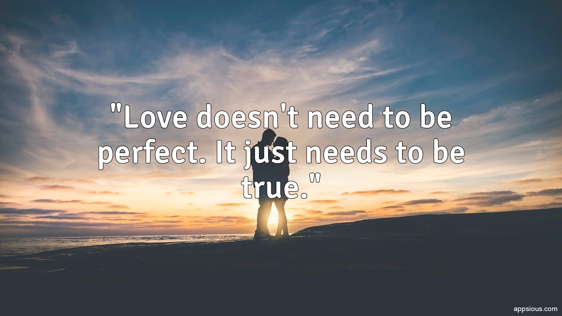 Love doesn't need to be perfect. It just needs to be true.