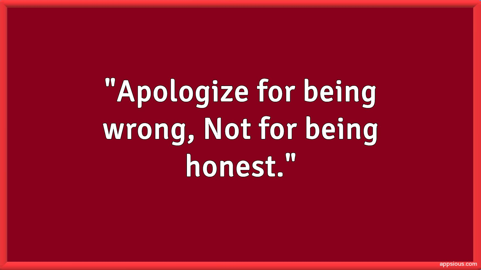 Apologize for being wrong, Not for being honest.