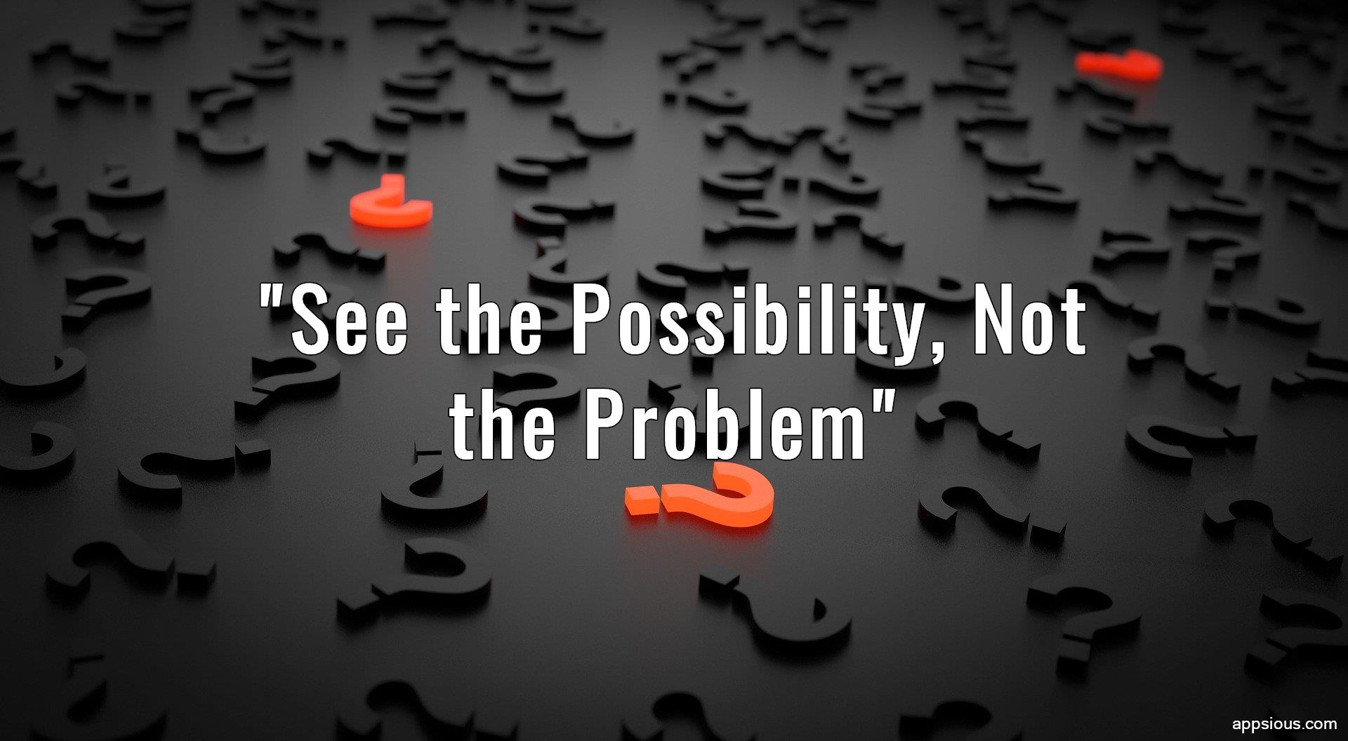 See the Possibility, Not the Problem