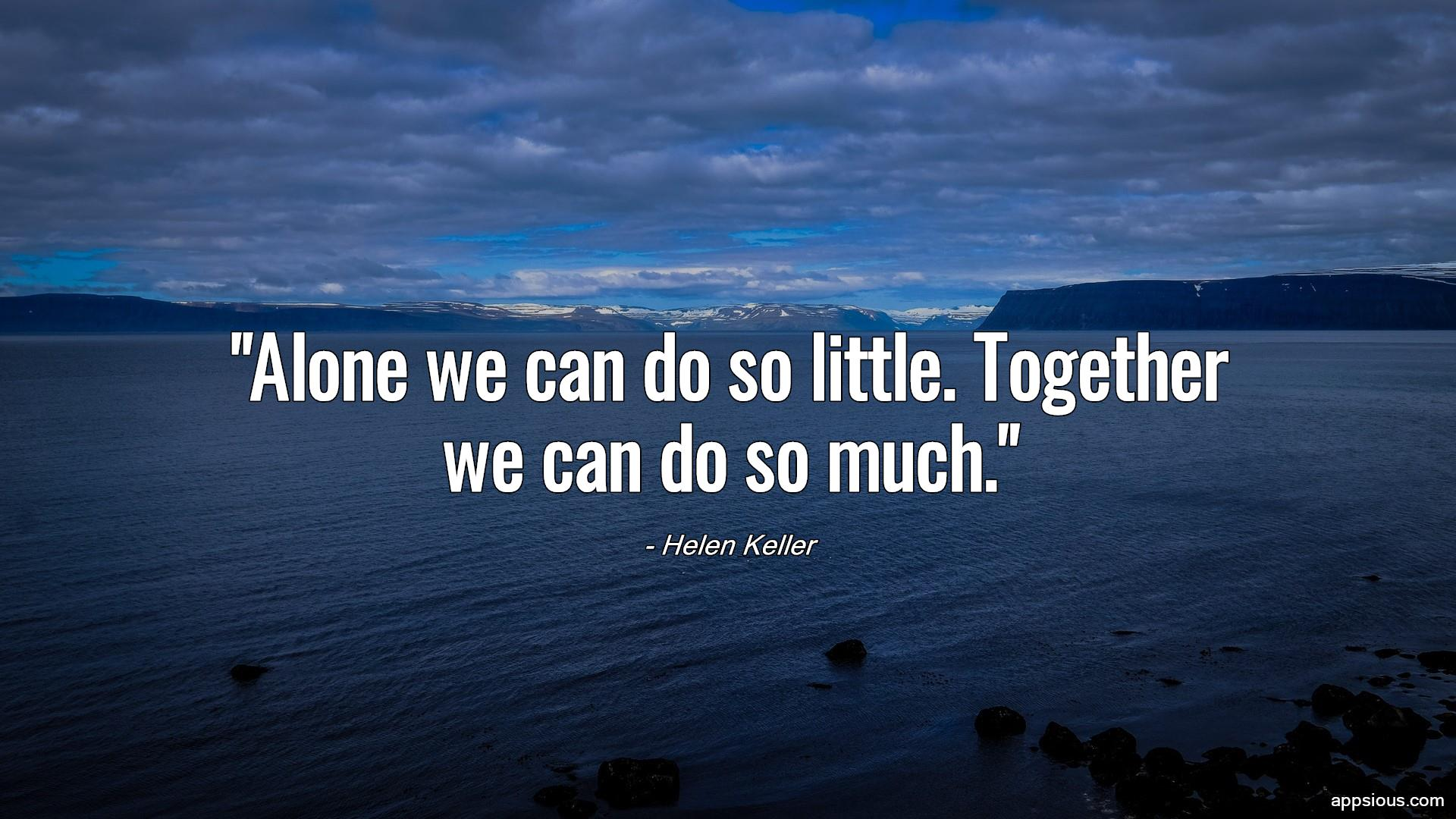 Alone we can do so little. Together we can do so much.