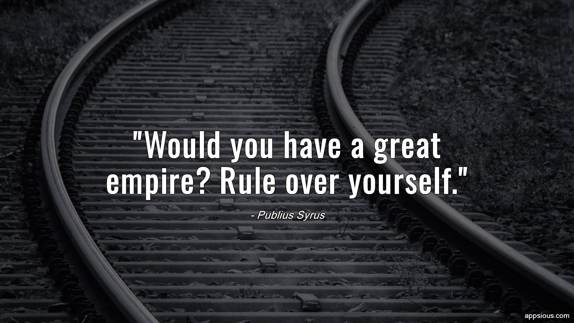 Would you have a great empire? Rule over yourself.