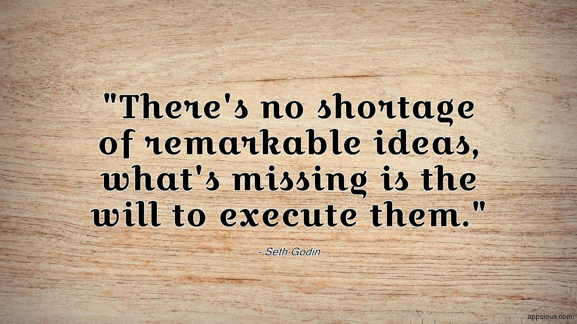 There's no shortage of remarkable ideas, what's missing is the will to execute them.