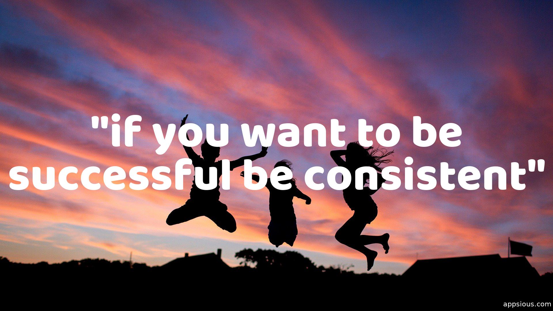 If you want to be successful, Be consistent