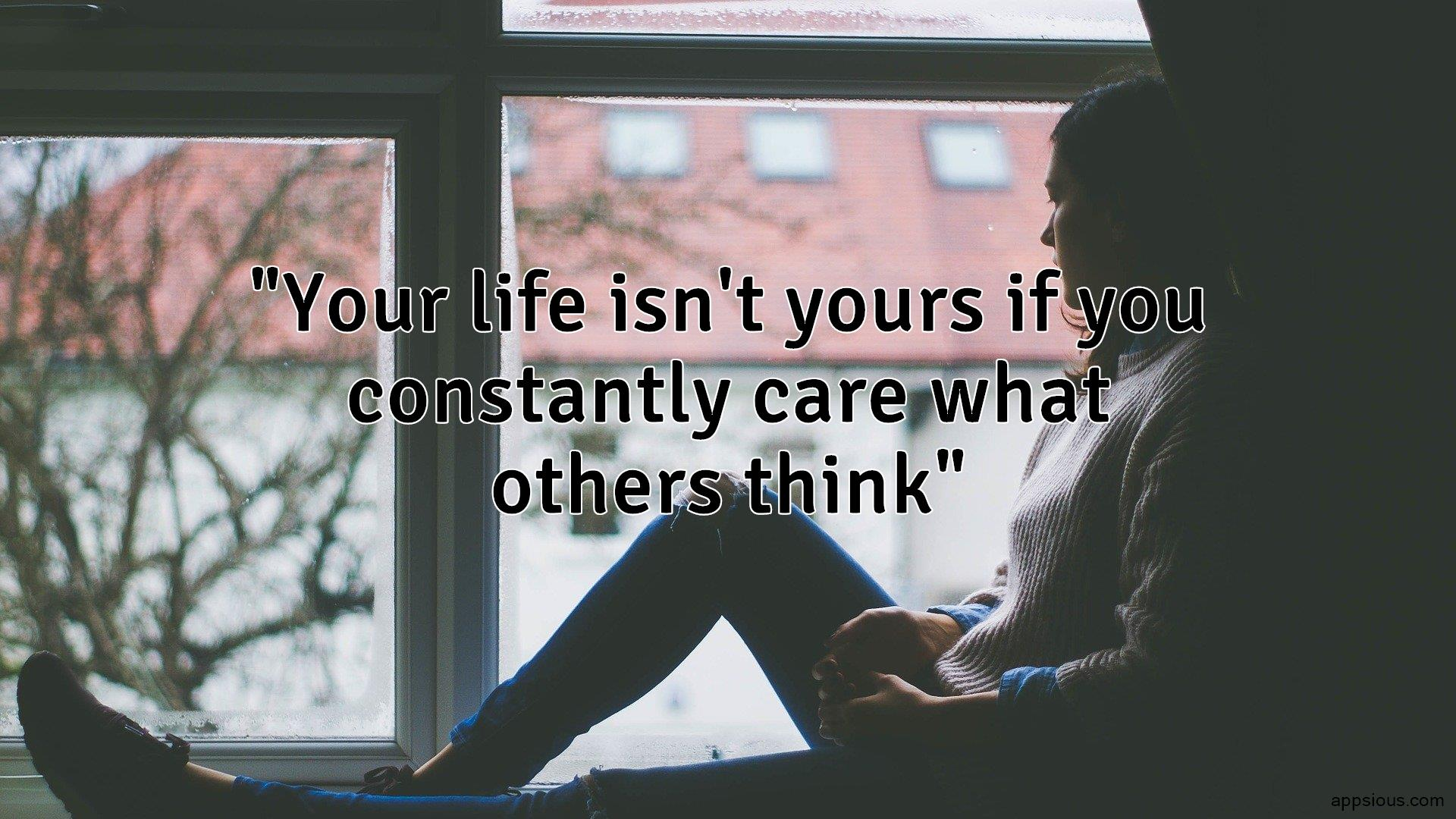 Your life isn't yours if you constantly care what others think