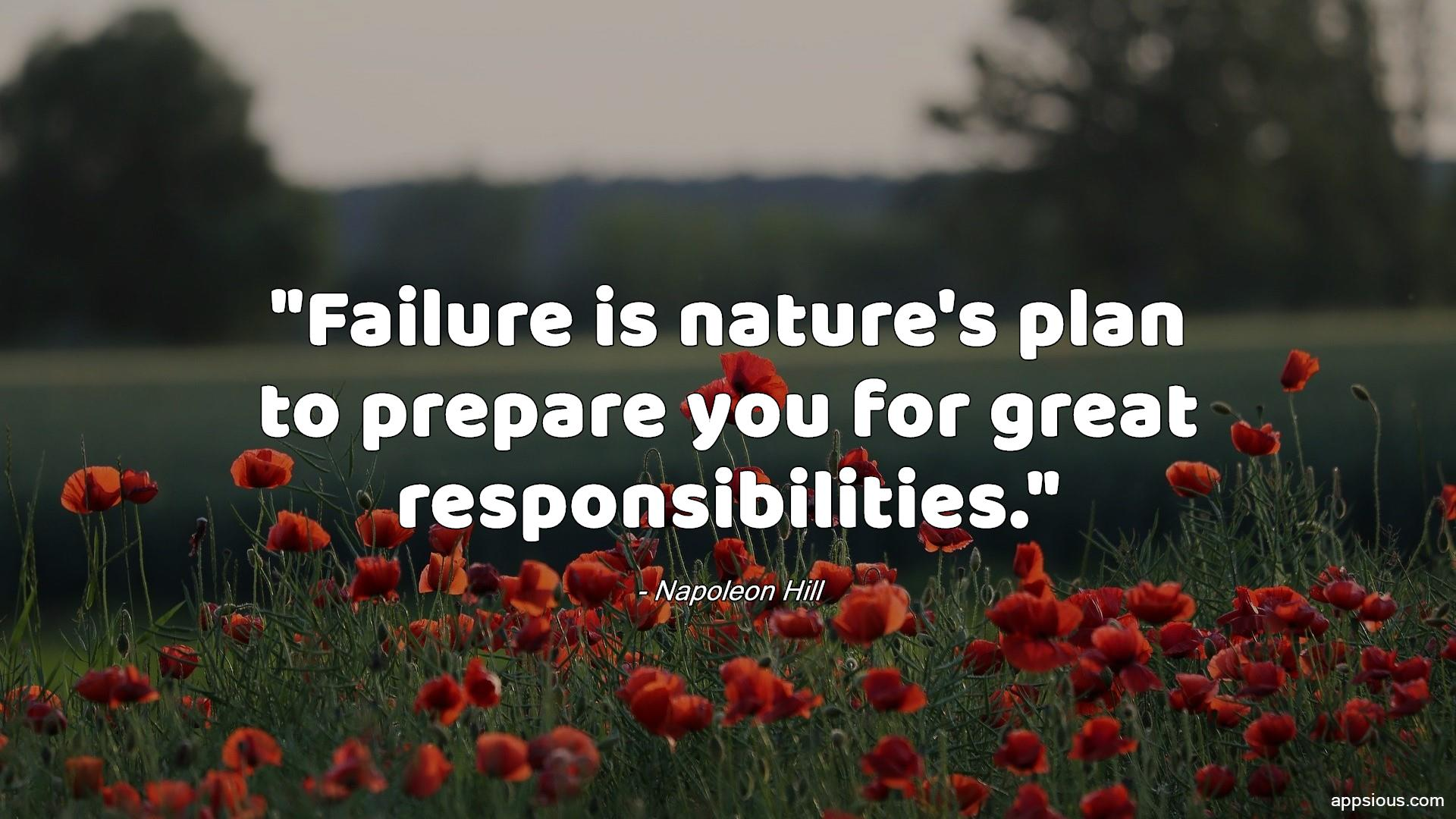 Failure is nature's plan to prepare you for great responsibilities.