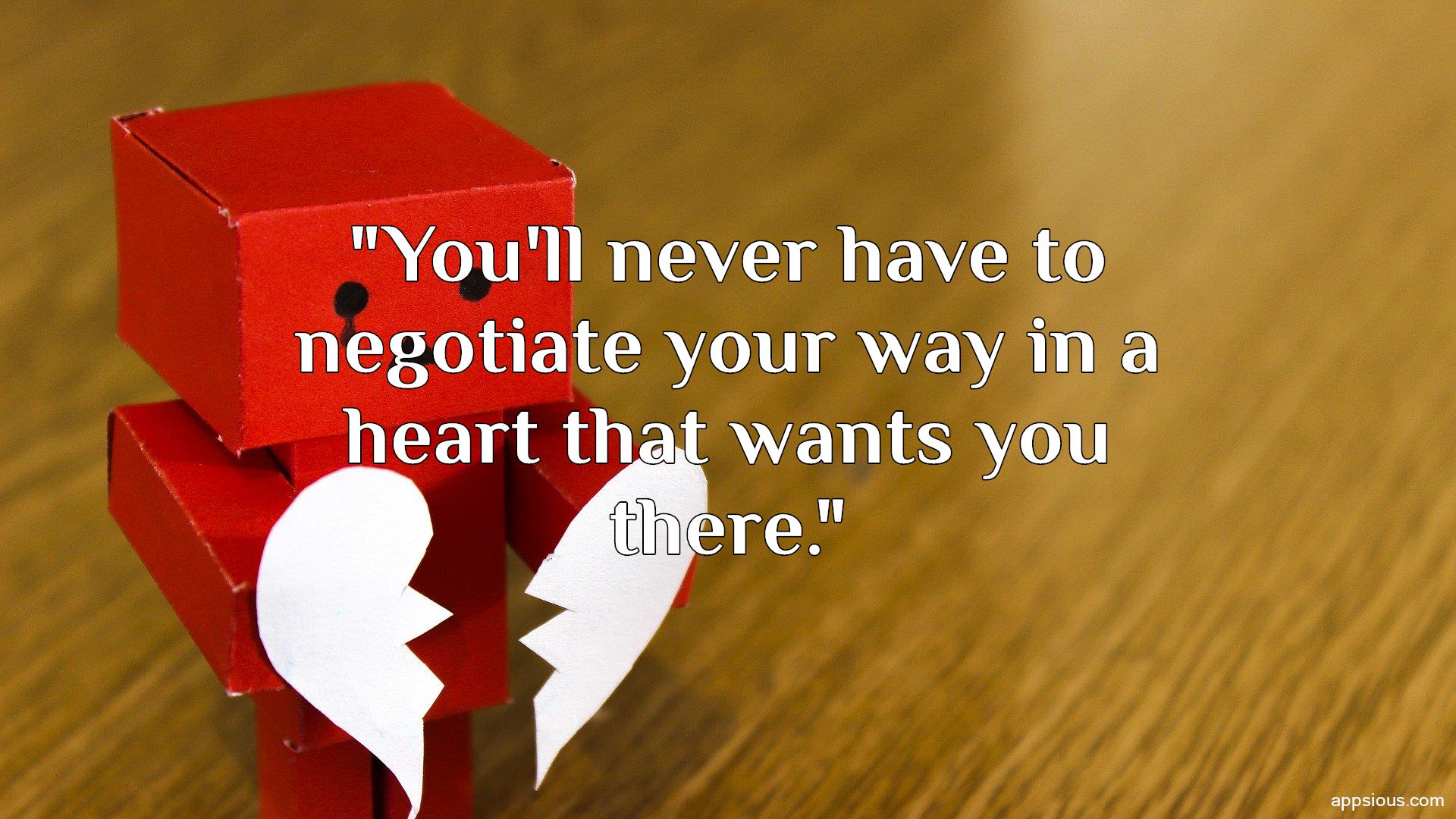 You'll never have to negotiate your way in a heart that wants you there.