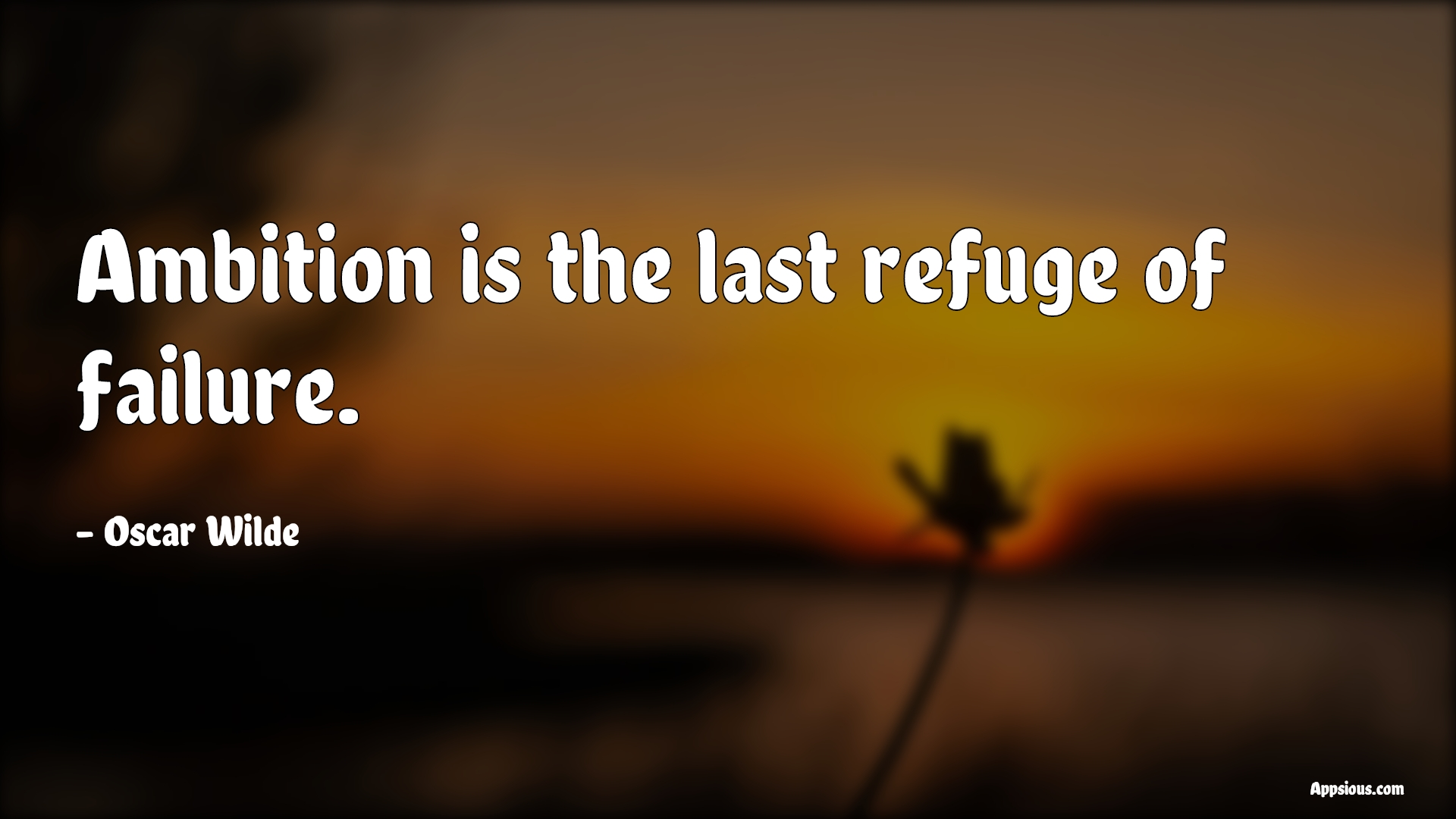 Ambition is the last refuge of failure.