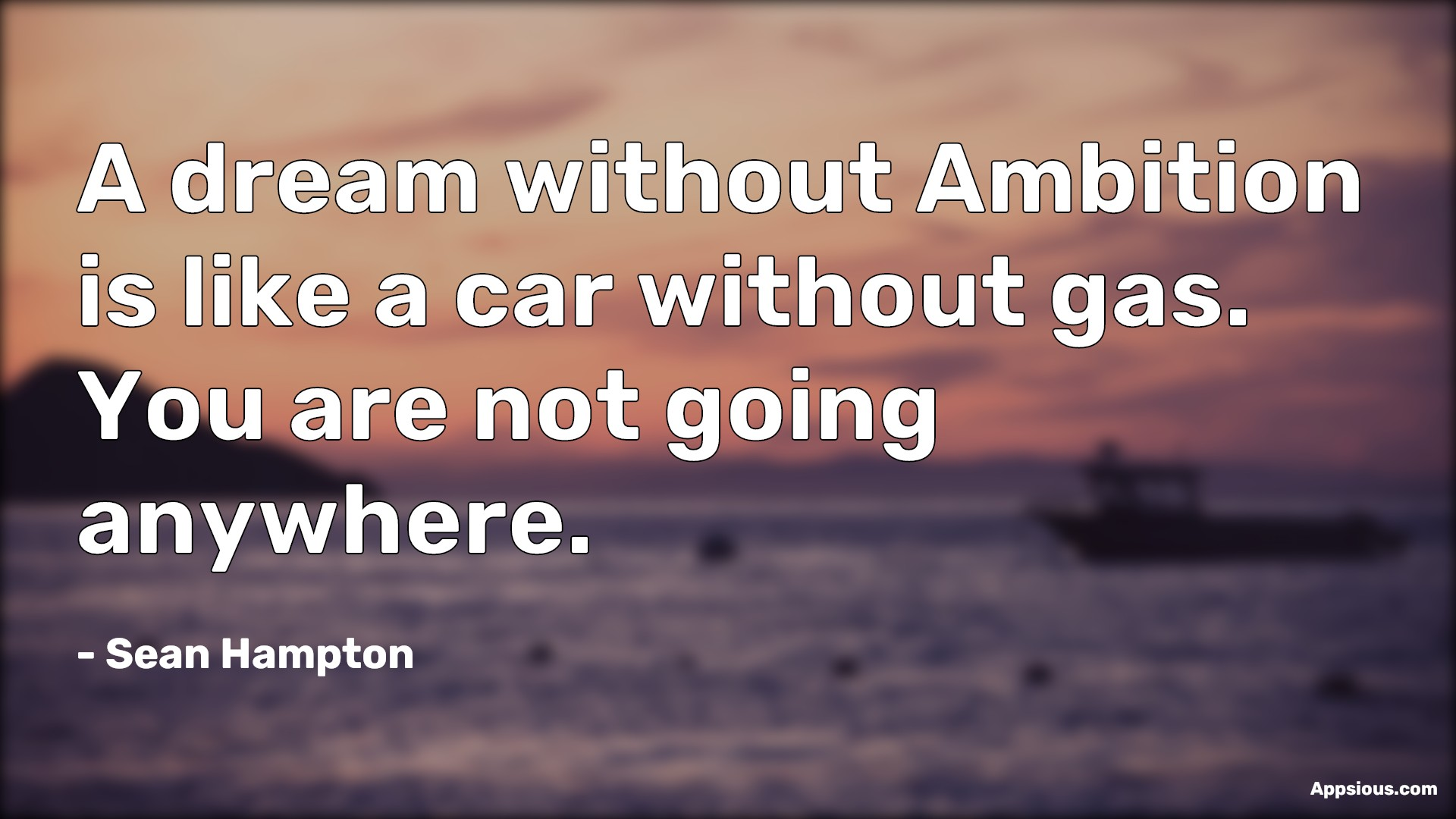 A dream without Ambition is like a car without gas. You are not going anywhere.