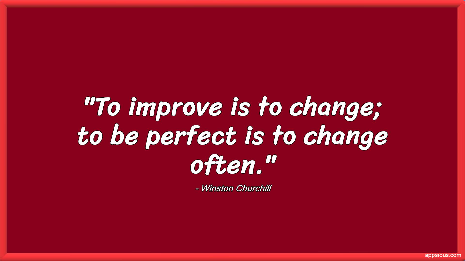 To improve is to change; to be perfect is to change often.
