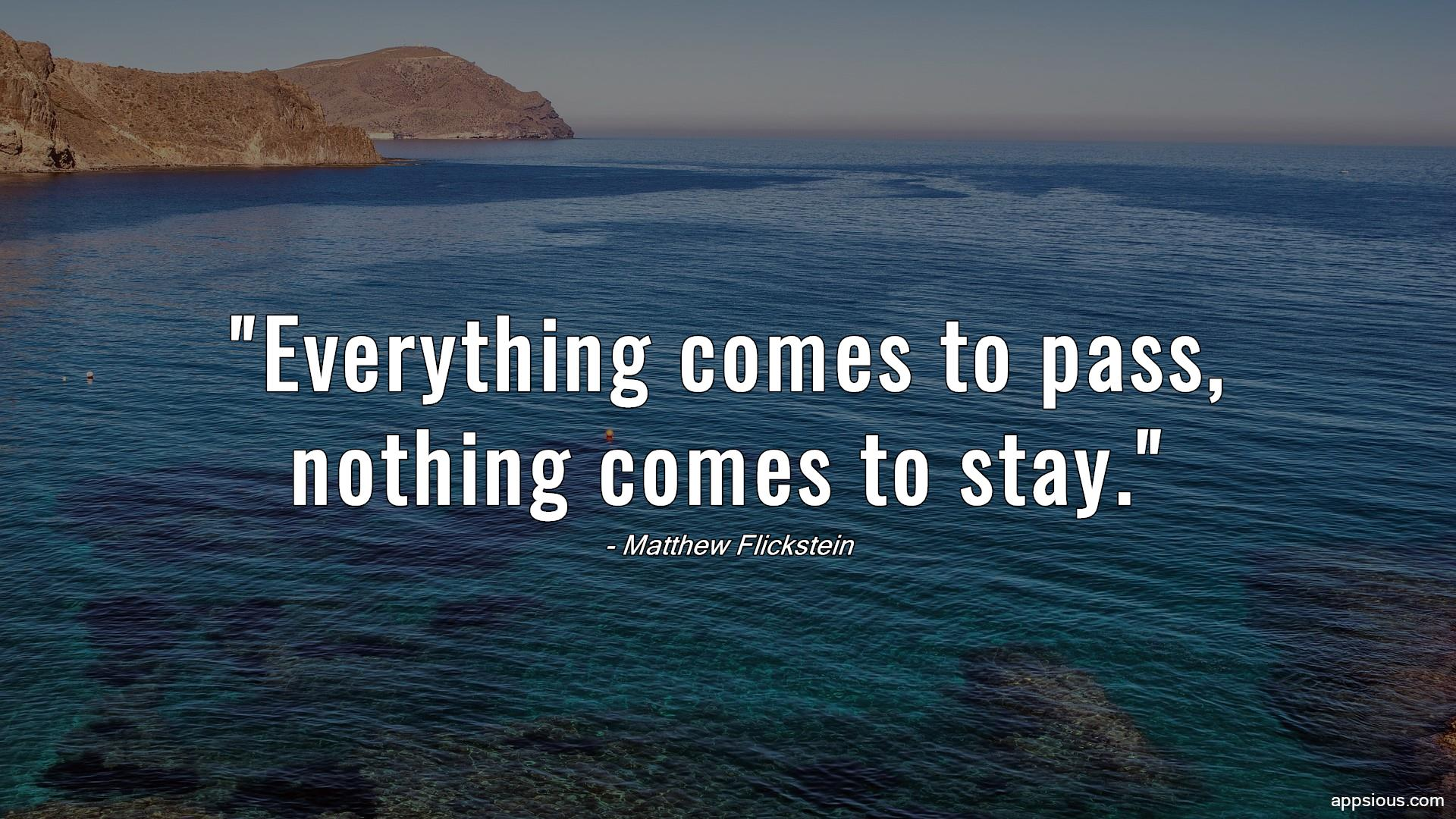 Everything comes to pass, nothing comes to stay.