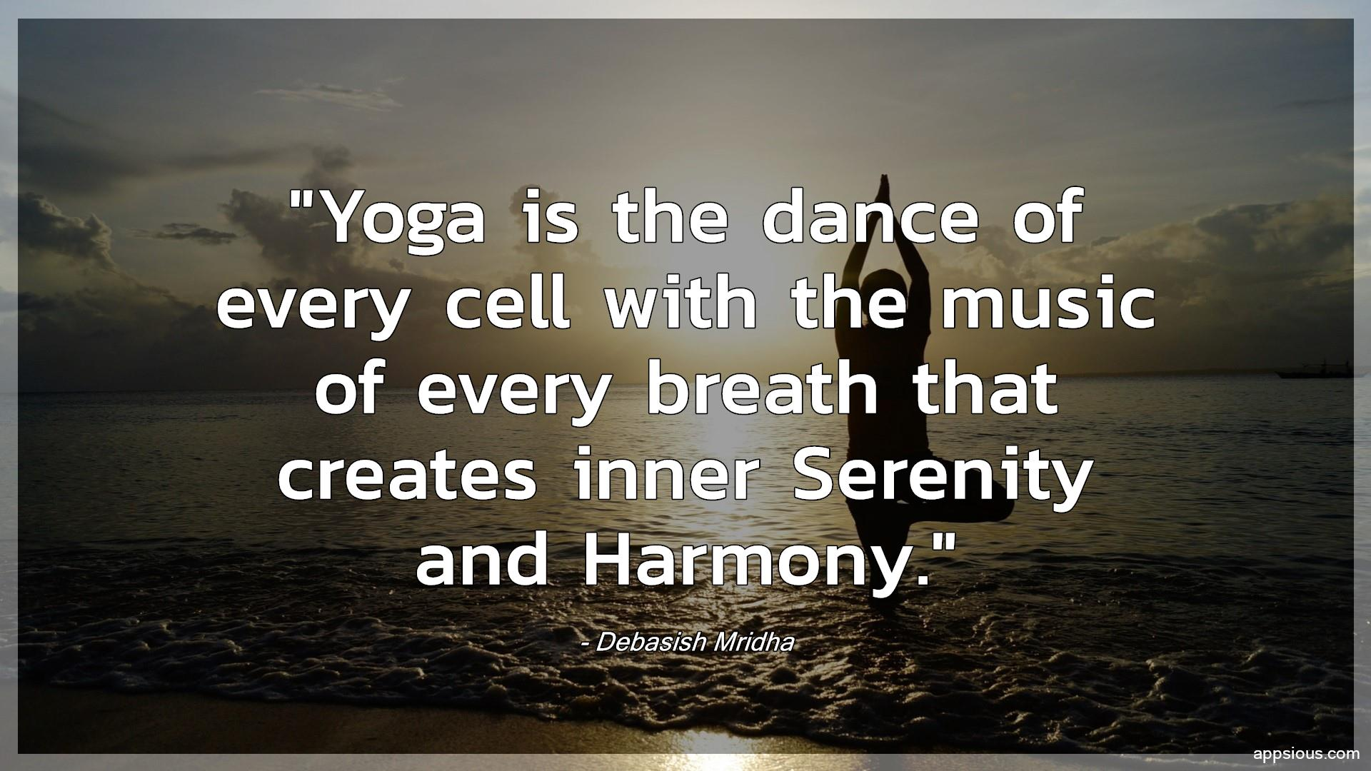 Yoga is the dance of every cell with the music of every breath that creates inner Serenity and Harmony.