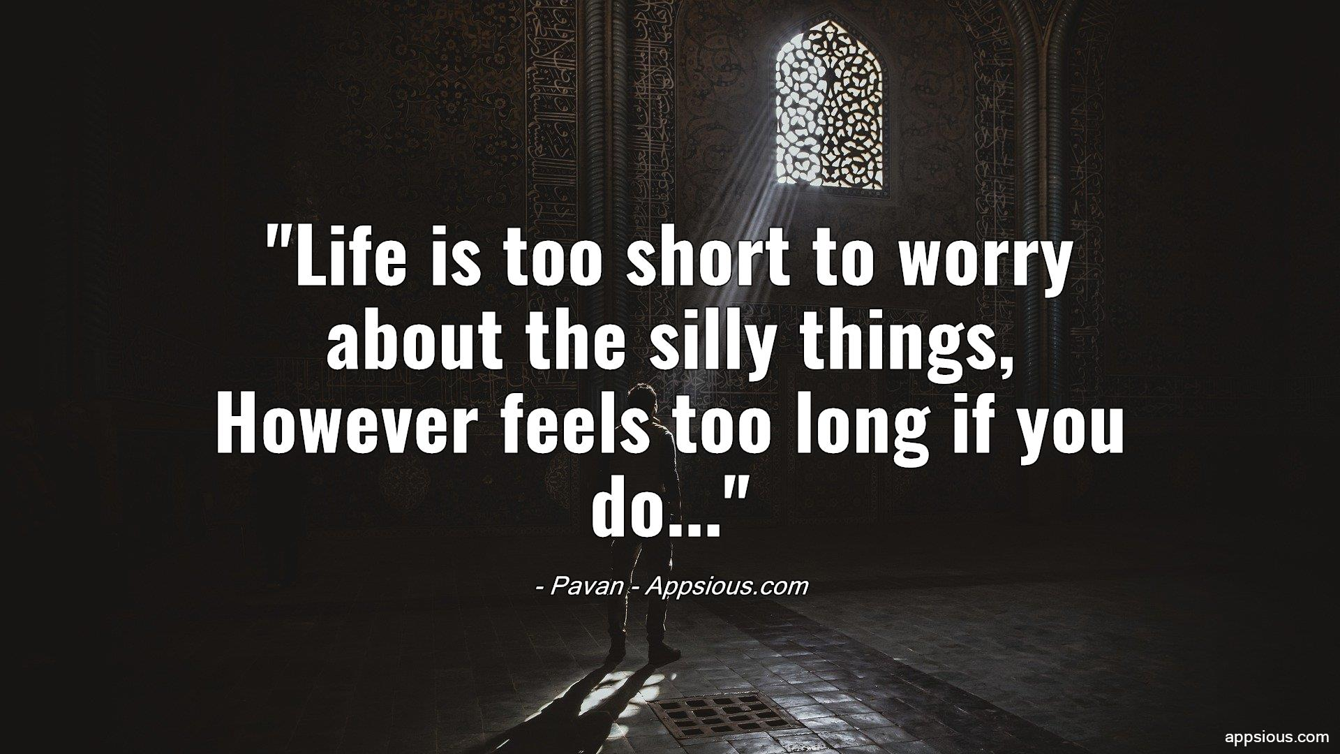 Life is too short to worry about the silly things, However feels too long if you do...