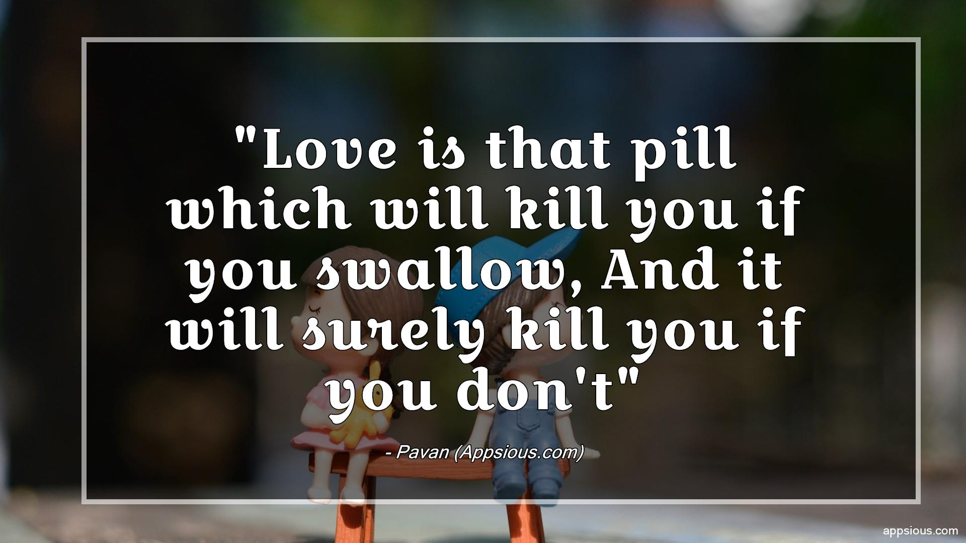 Love is that pill which will kill you if you swallow, And it will surely kill you if you don't