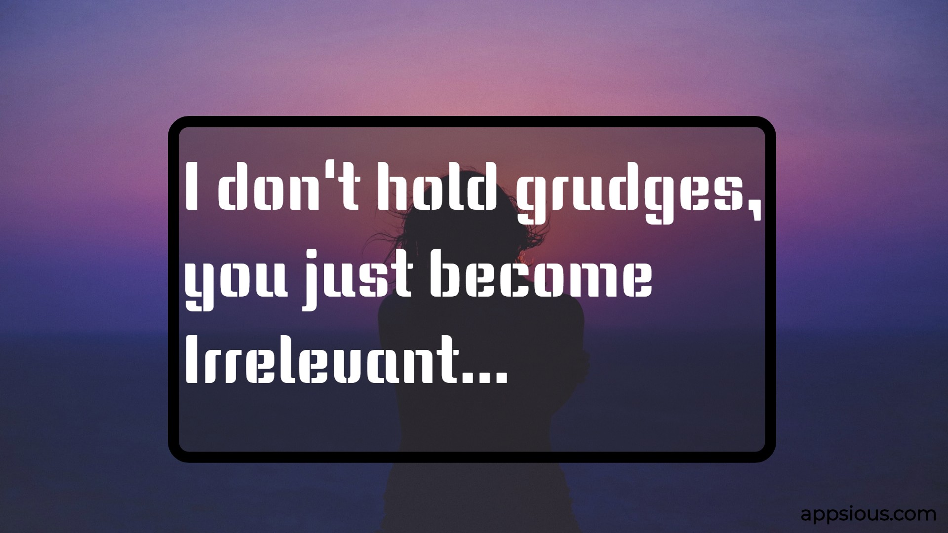 I don't hold grudges, you just become irrelevant.