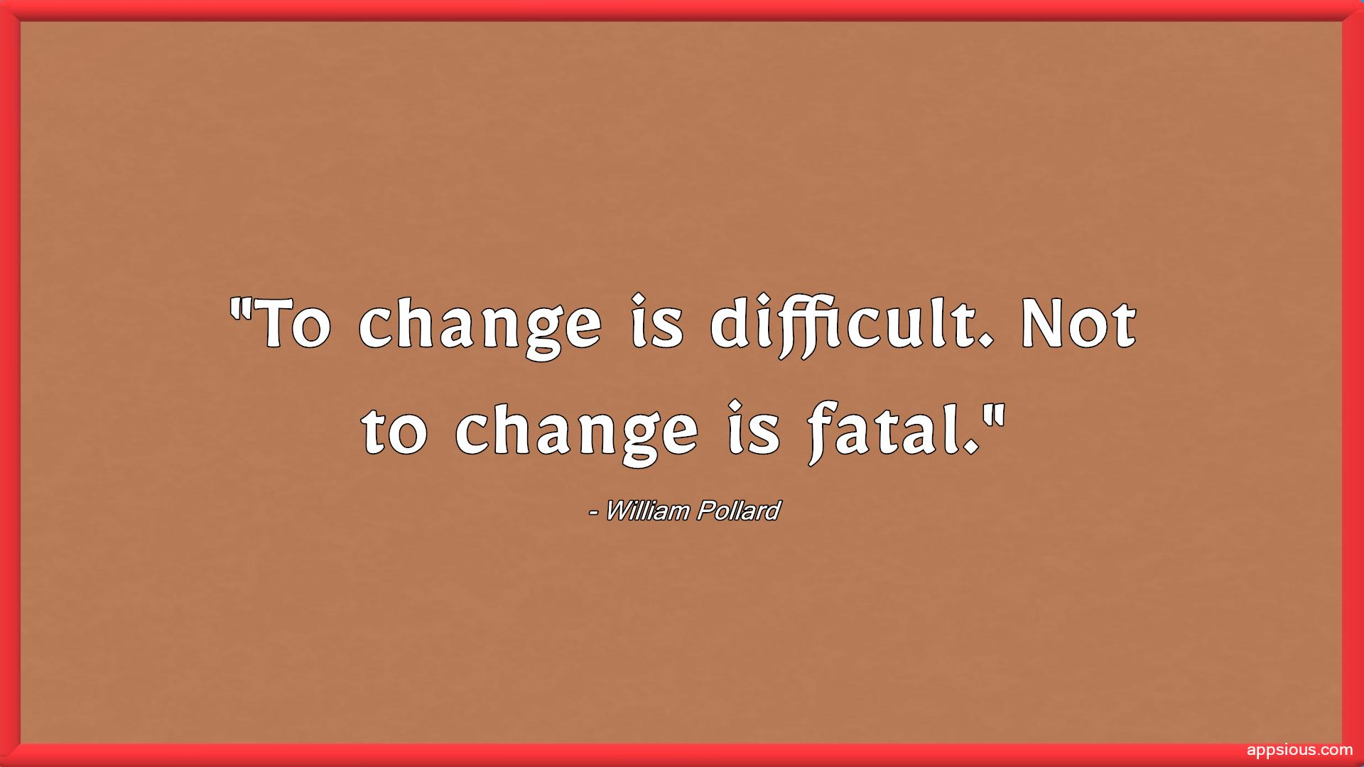 To change is difficult. Not to change is fatal.