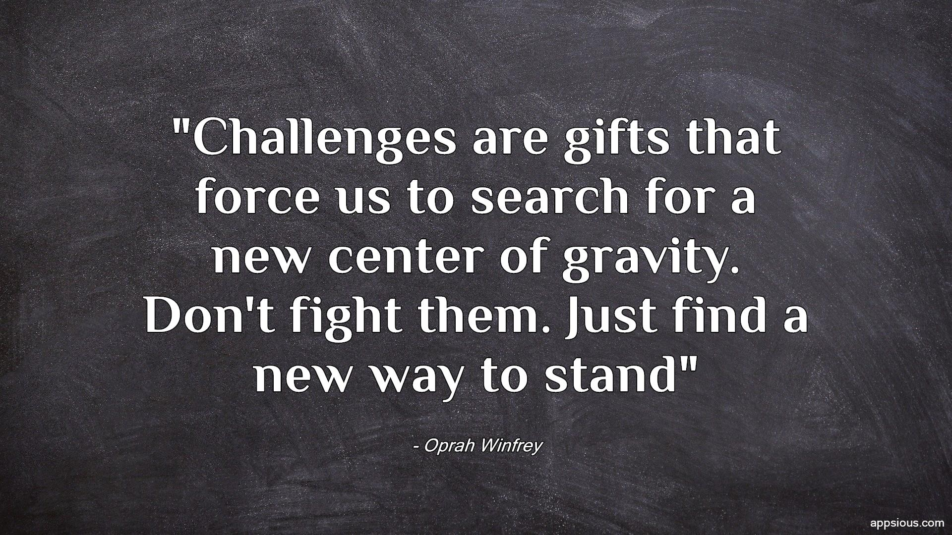 Challenges are gifts that force us to search for a new center of gravity. Don't fight them. Just find a new way to stand