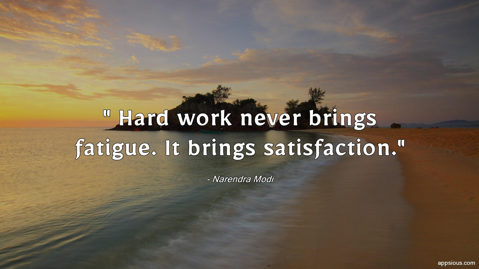 Hard work never brings fatigue. It brings satisfaction.