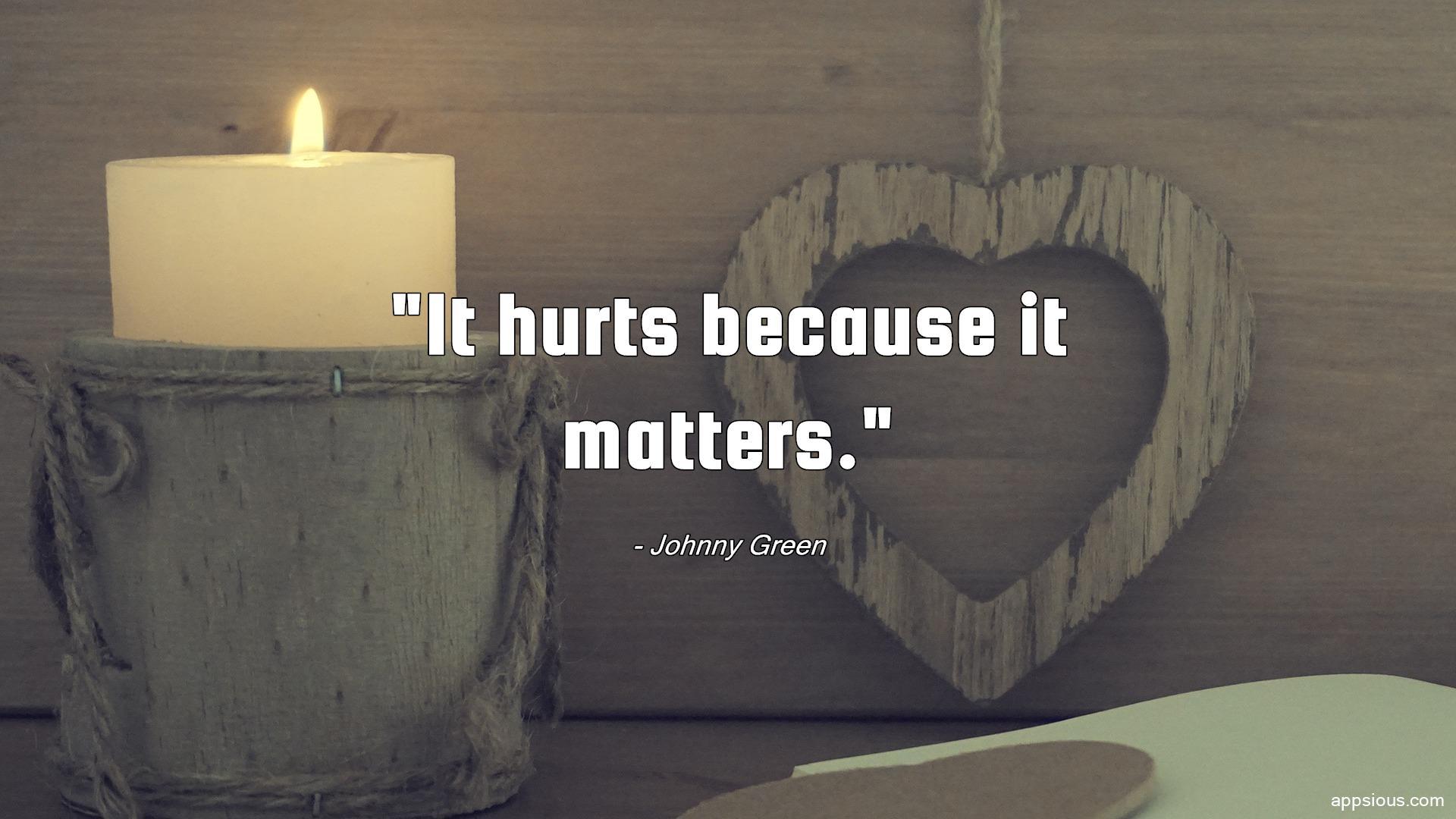 It hurts because it matters.