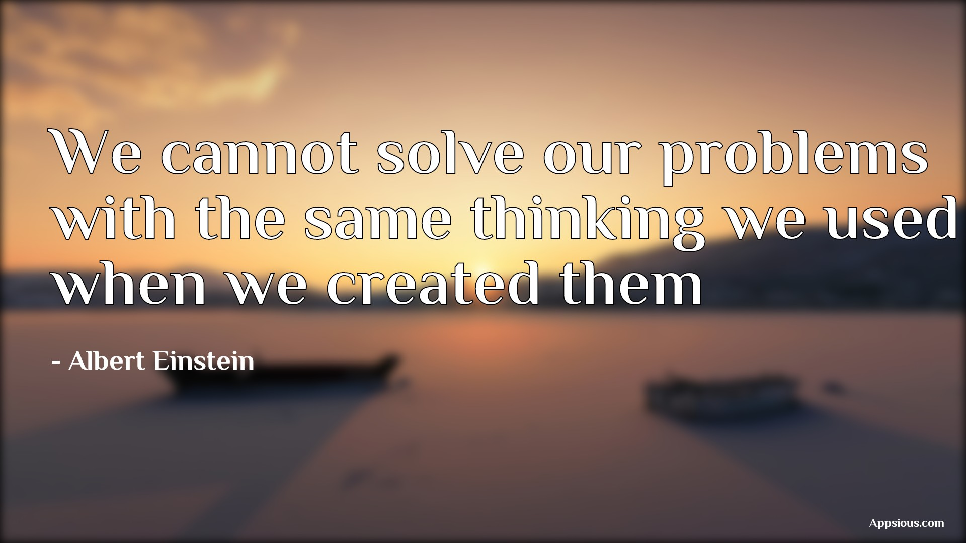 We cannot solve our problems with the same thinking we used when we created them