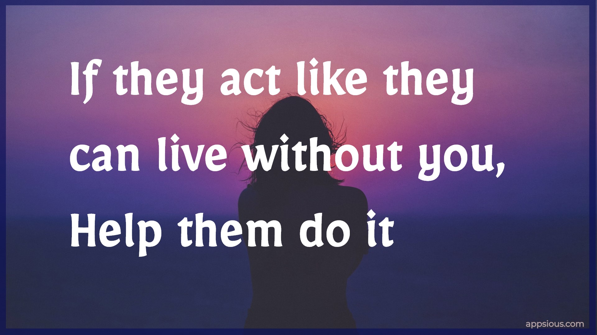 If they act like they can live without you, Help them do it