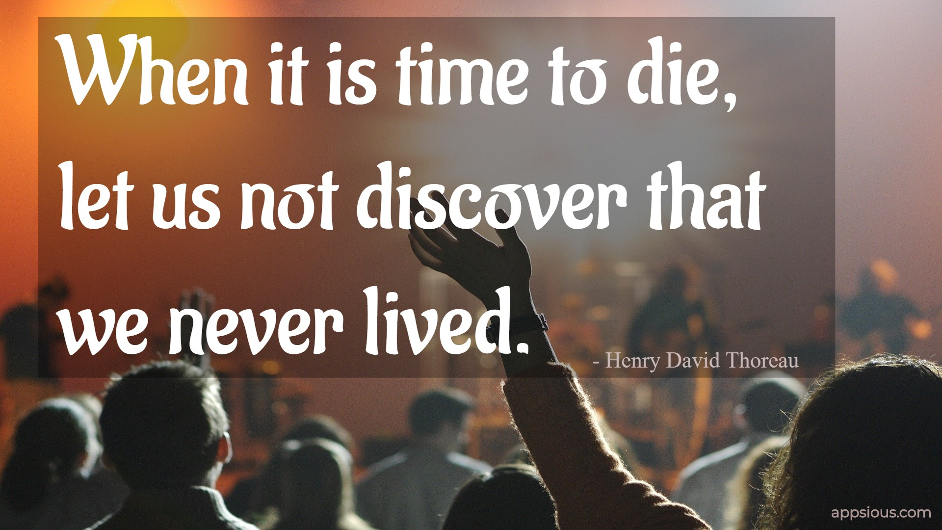 When it is time to die, let us not discover that we never lived.