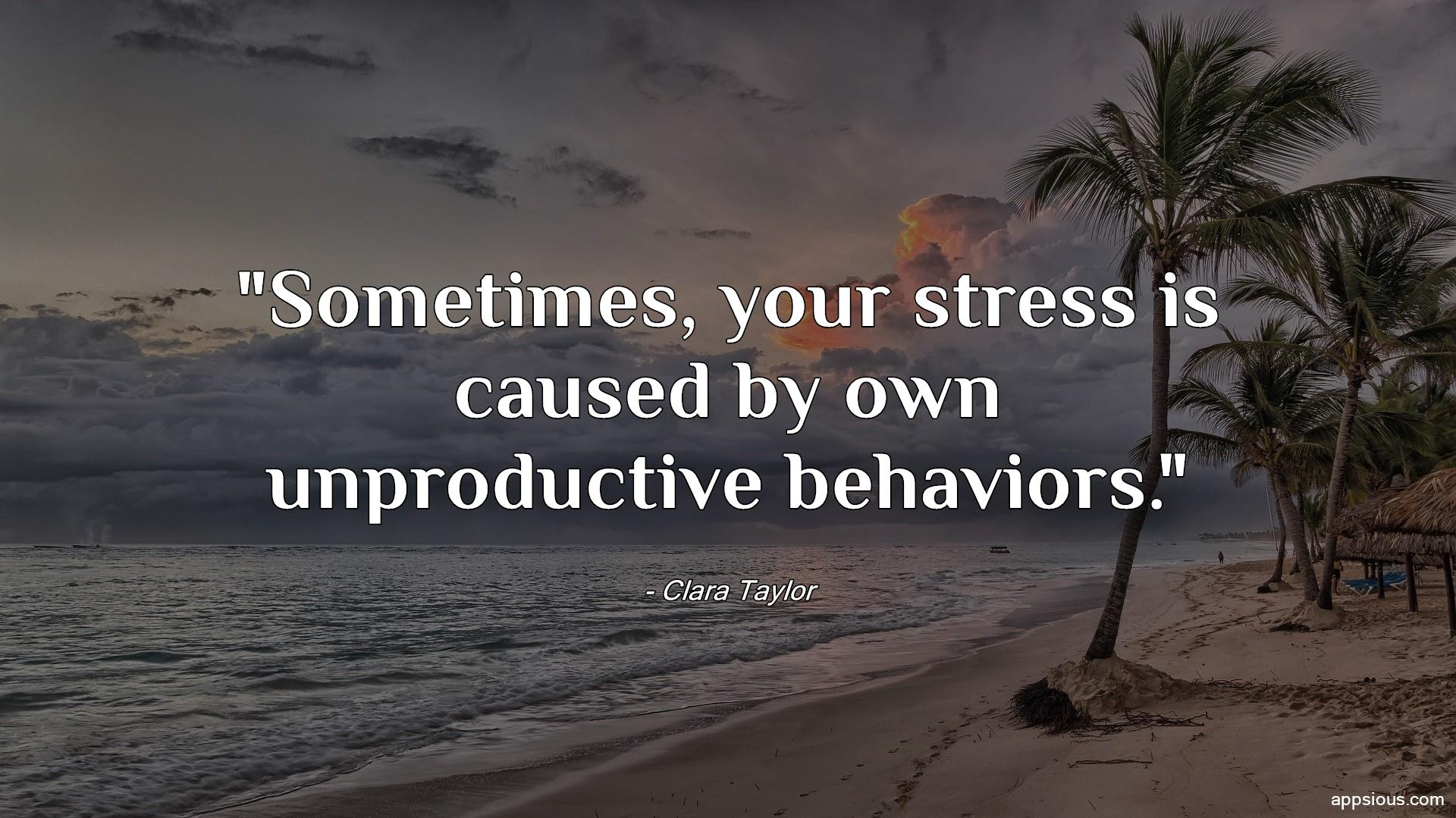 Sometimes, your stress is caused by own unproductive behaviors.