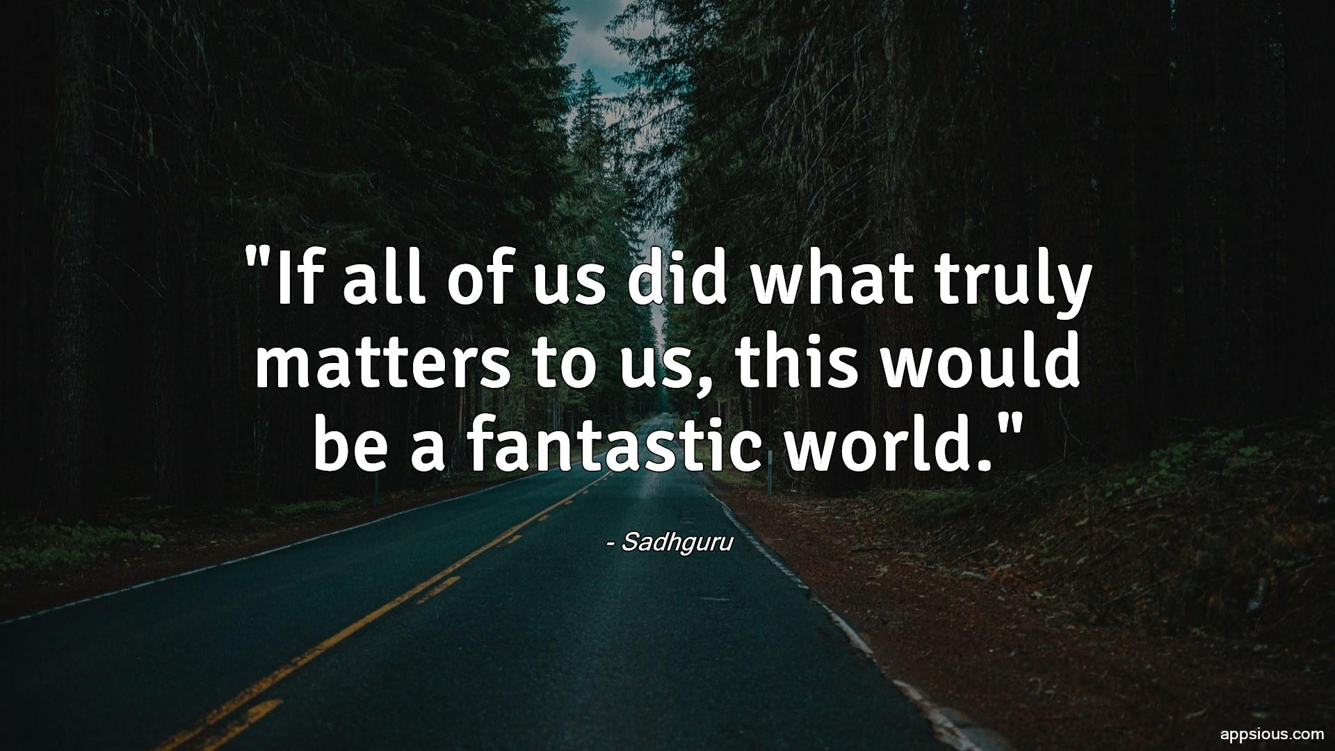 If all of us did what truly matters to us, this would be a fantastic world.