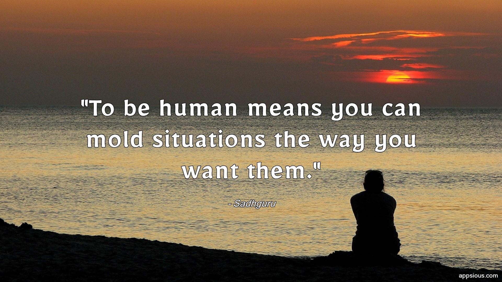 To be human means you can mold situations the way you want them.