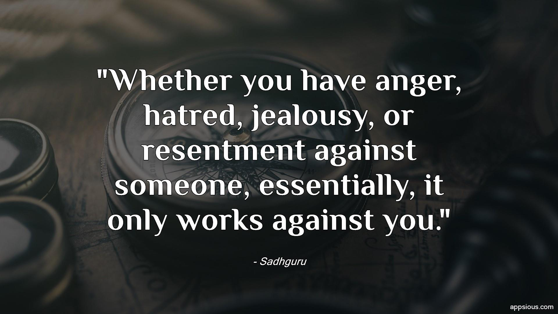 Whether you have anger, hatred, jealousy, or resentment against someone, essentially, it only works against you.