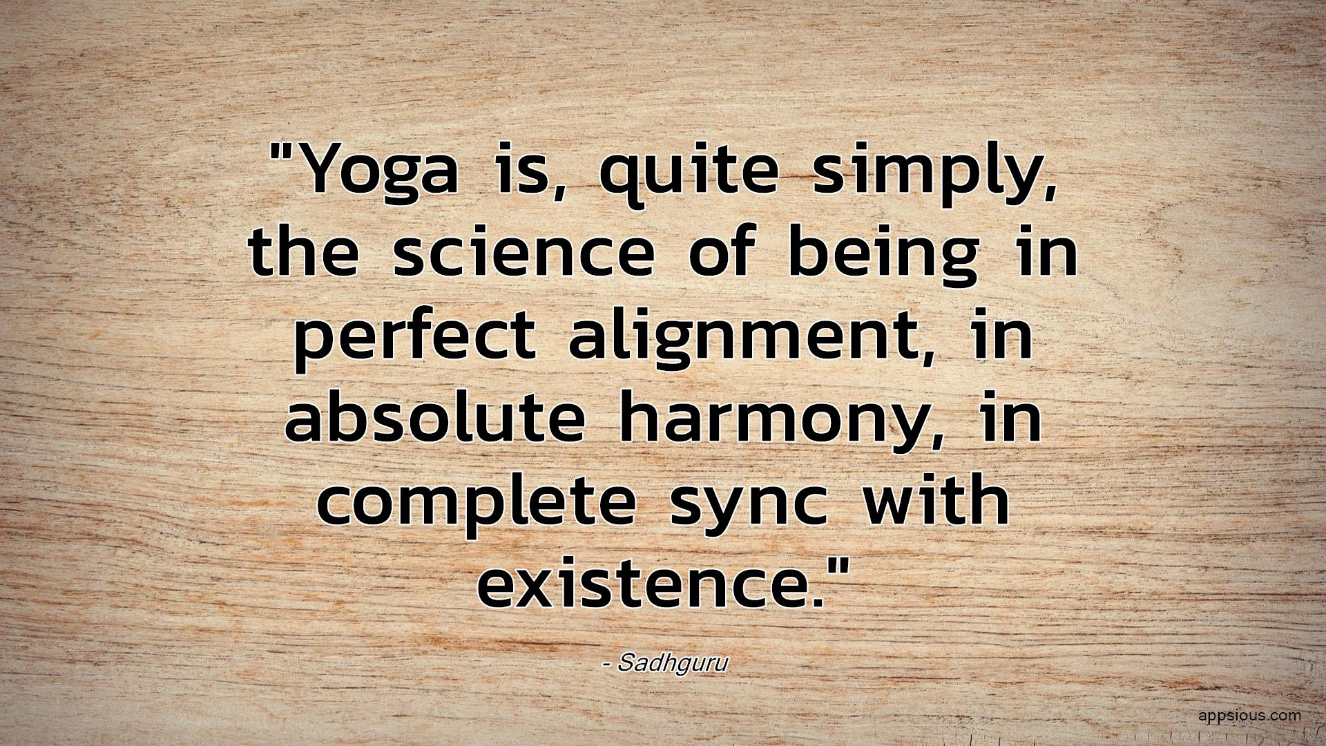 Yoga is, quite simply, the science of being in perfect alignment, in absolute harmony, in complete sync with existence.