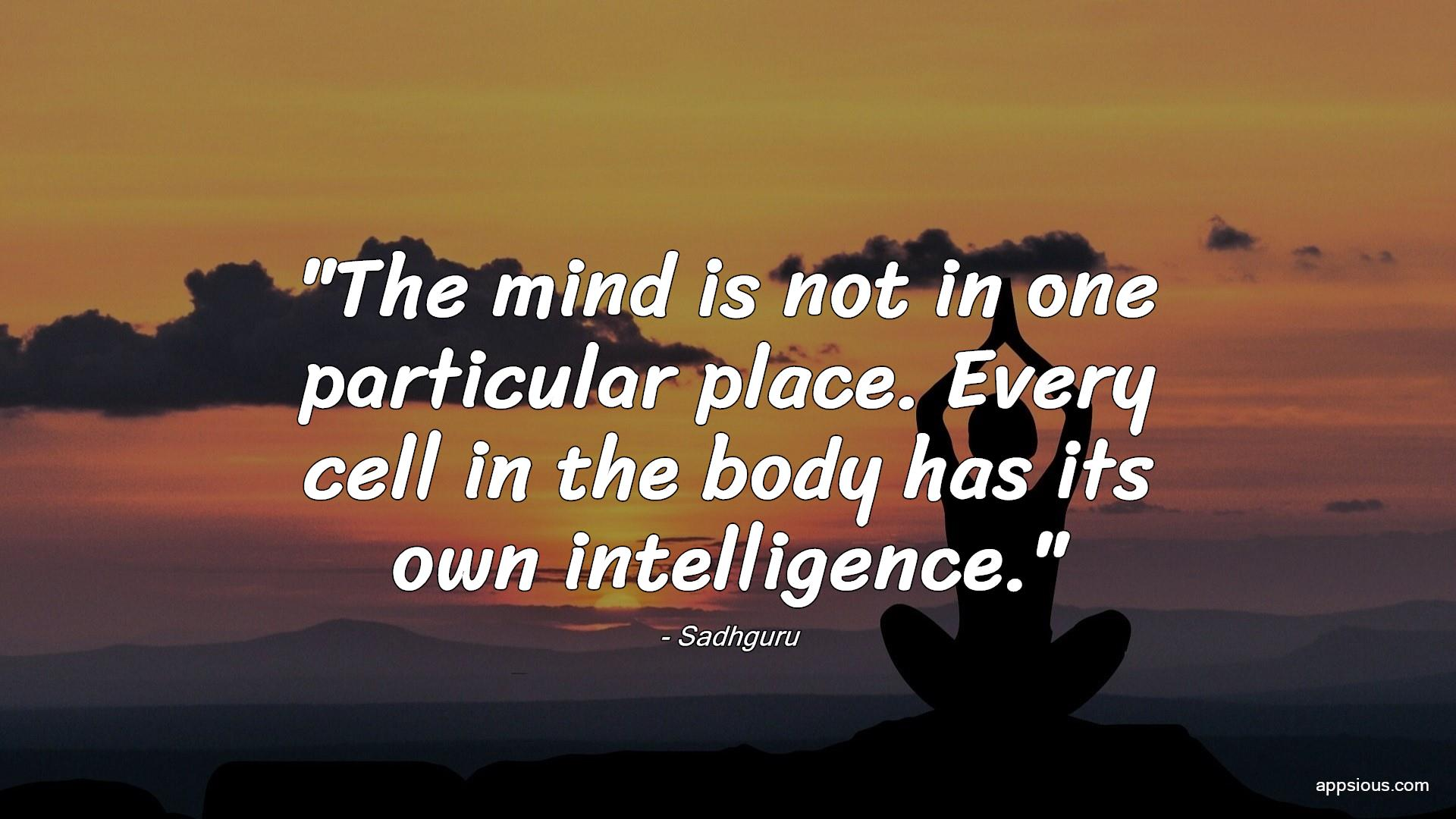 The mind is not in one particular place. Every cell in the body has its own intelligence.
