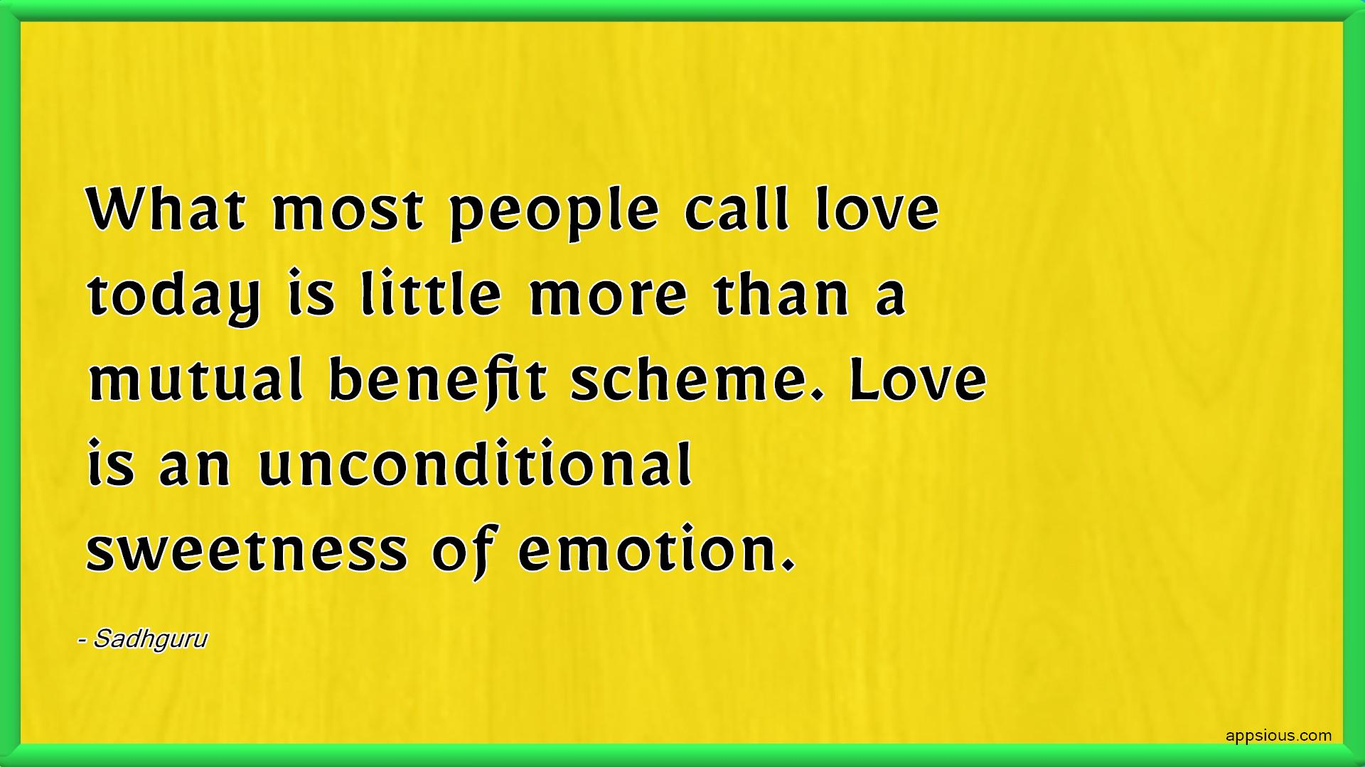 What most people call love today is little more than a mutual benefit scheme. Love is an unconditional sweetness of emotion.