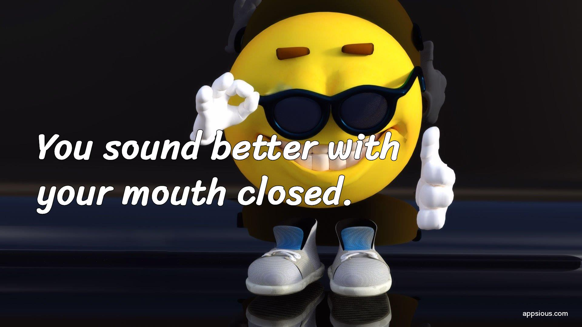 You sound better with your mouth closed.