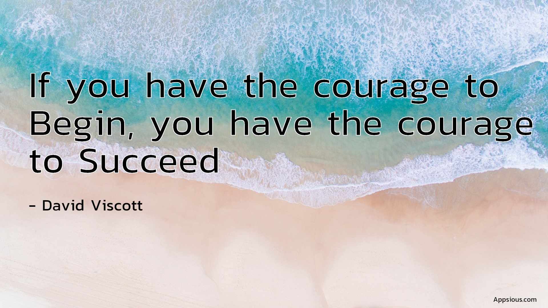 If you have the courage to Begin, you have the courage to Succeed