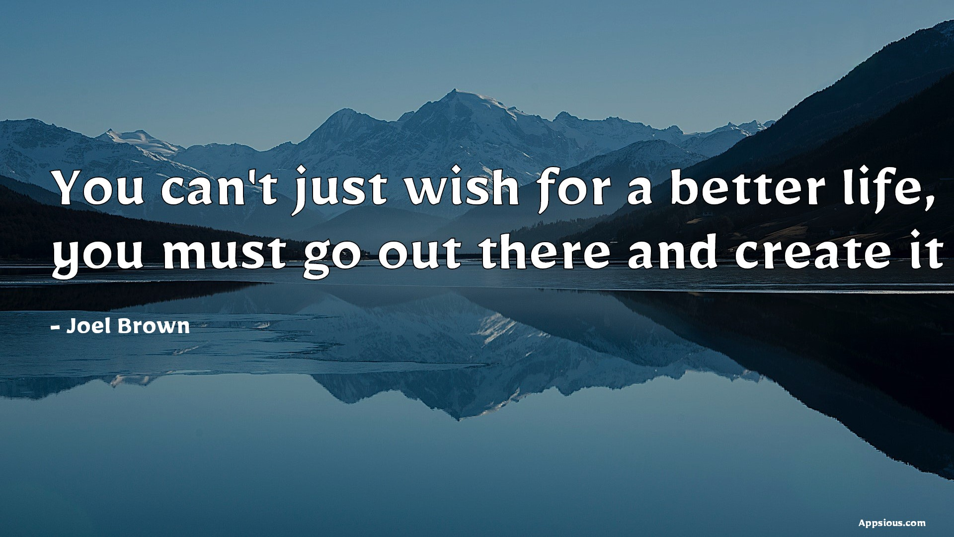 You can't just wish for a better life, you must go out there and create it