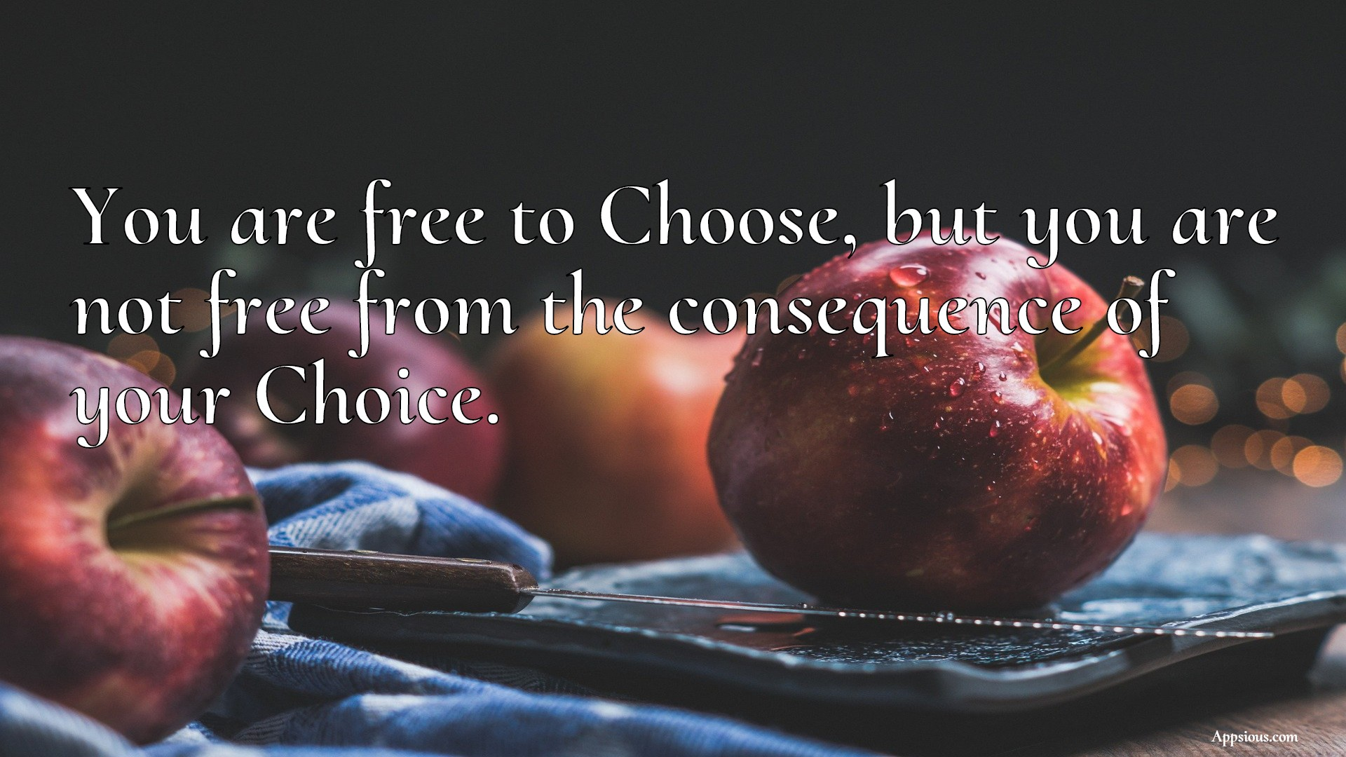 You are free to Choose, but you are not free from the consequence of your Choice.