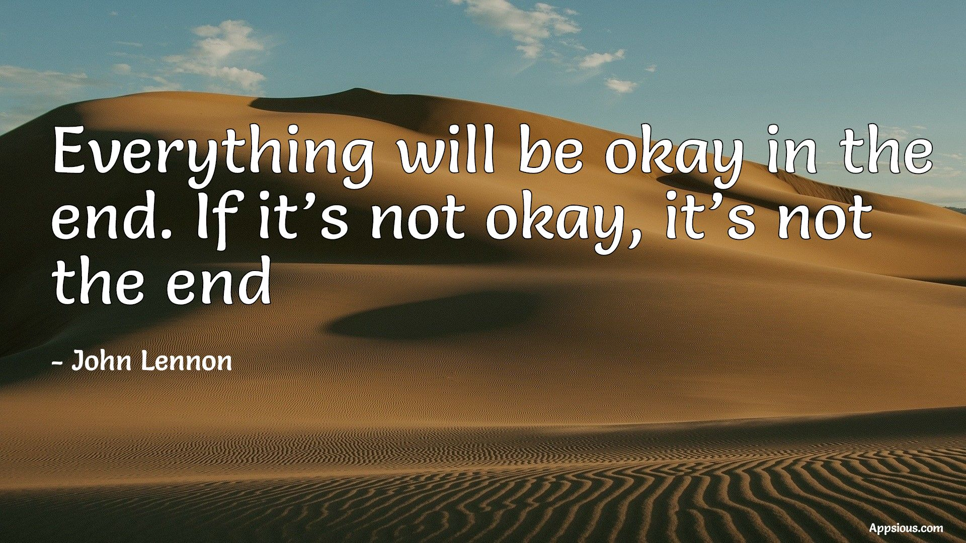 Everything will be okay in the end. If it's not okay, it's not the end