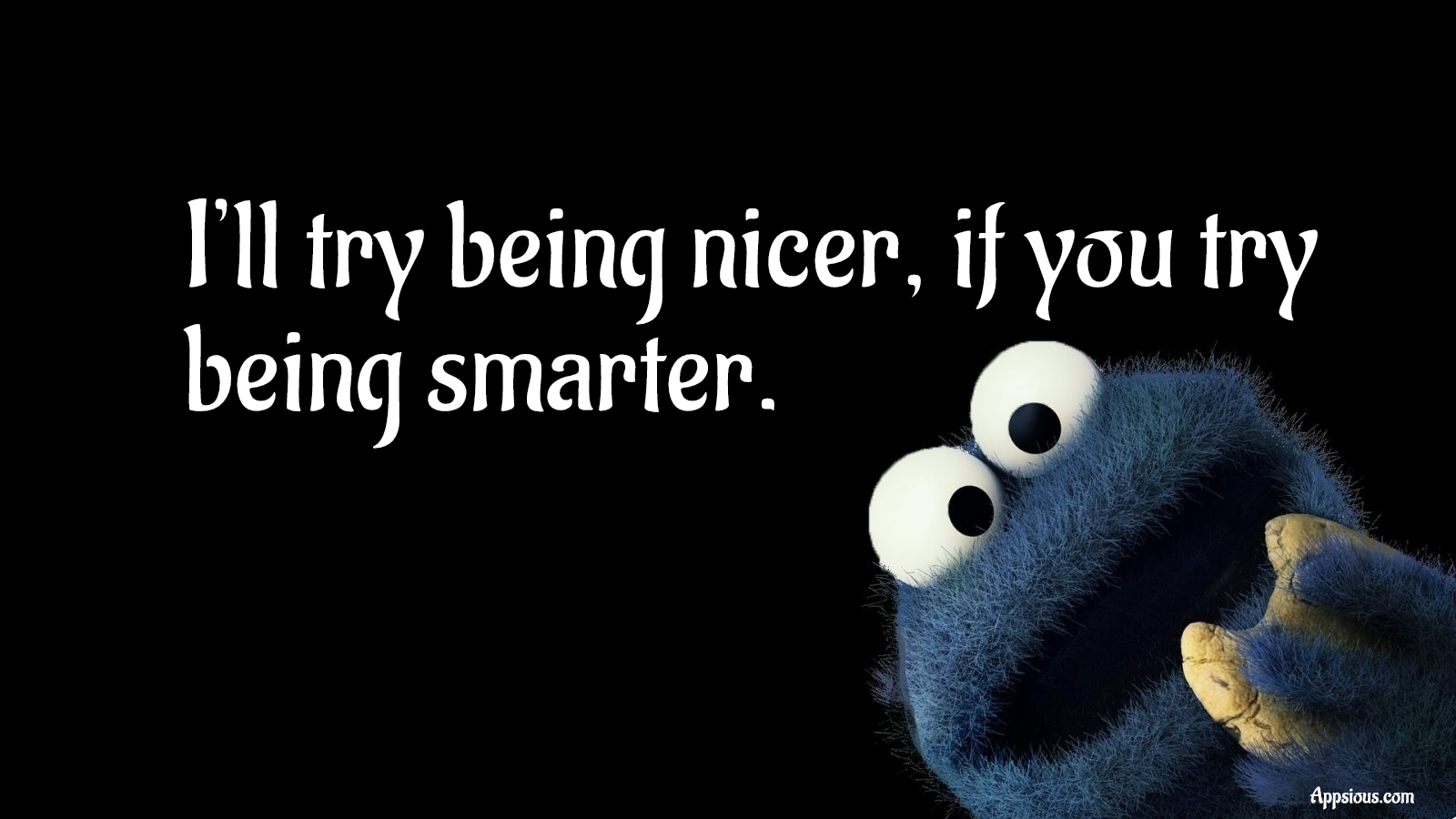 I'll try being nicer, if you try being smarter.