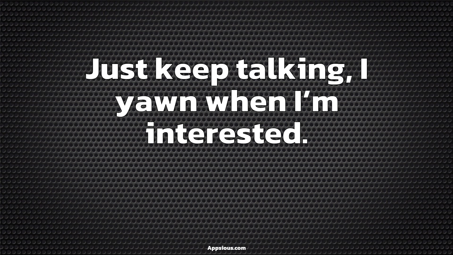 Just keep talking, I yawn when I'm interested.