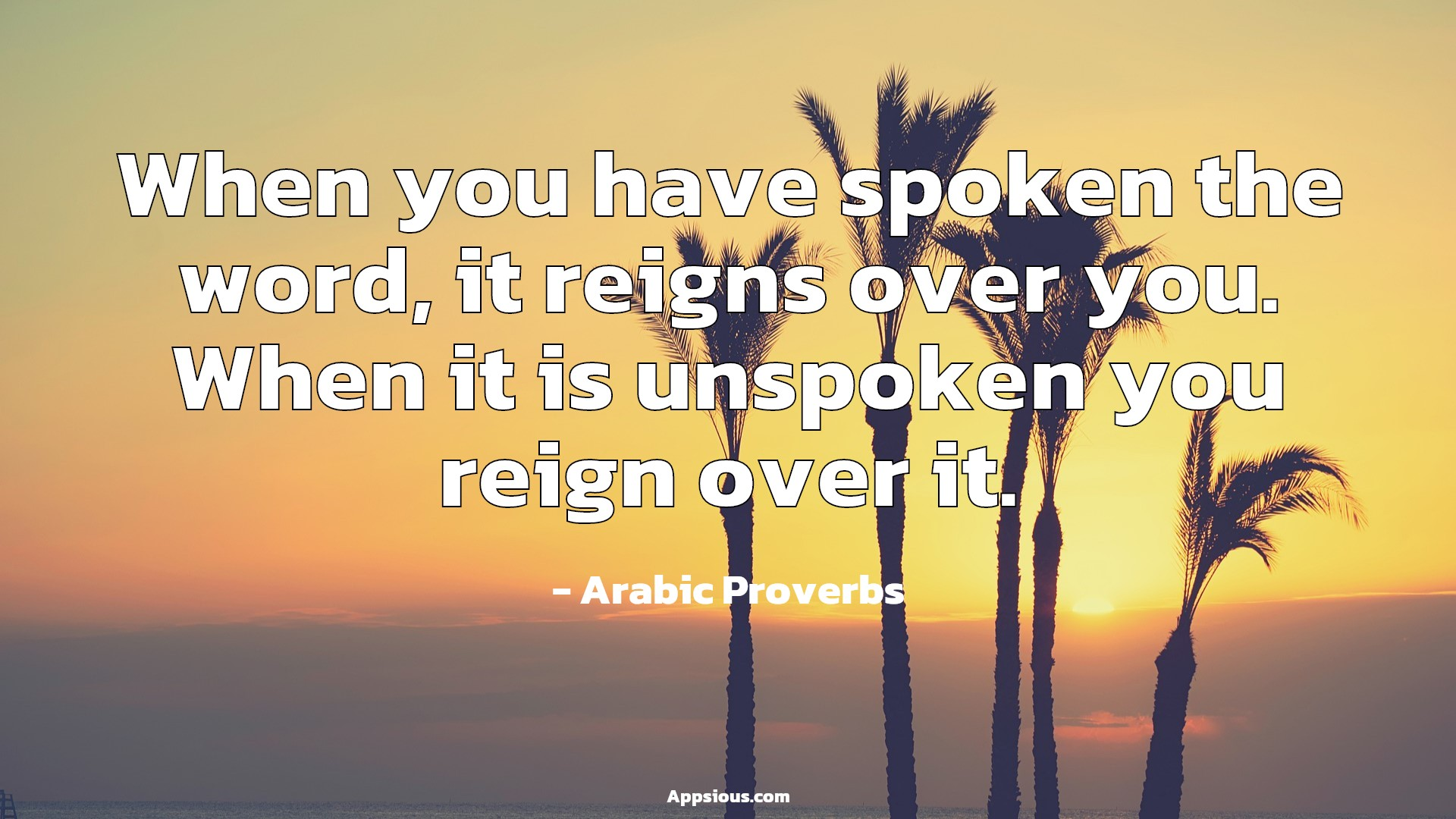When you have spoken the word, it reigns over you. When it is unspoken you reign over it.