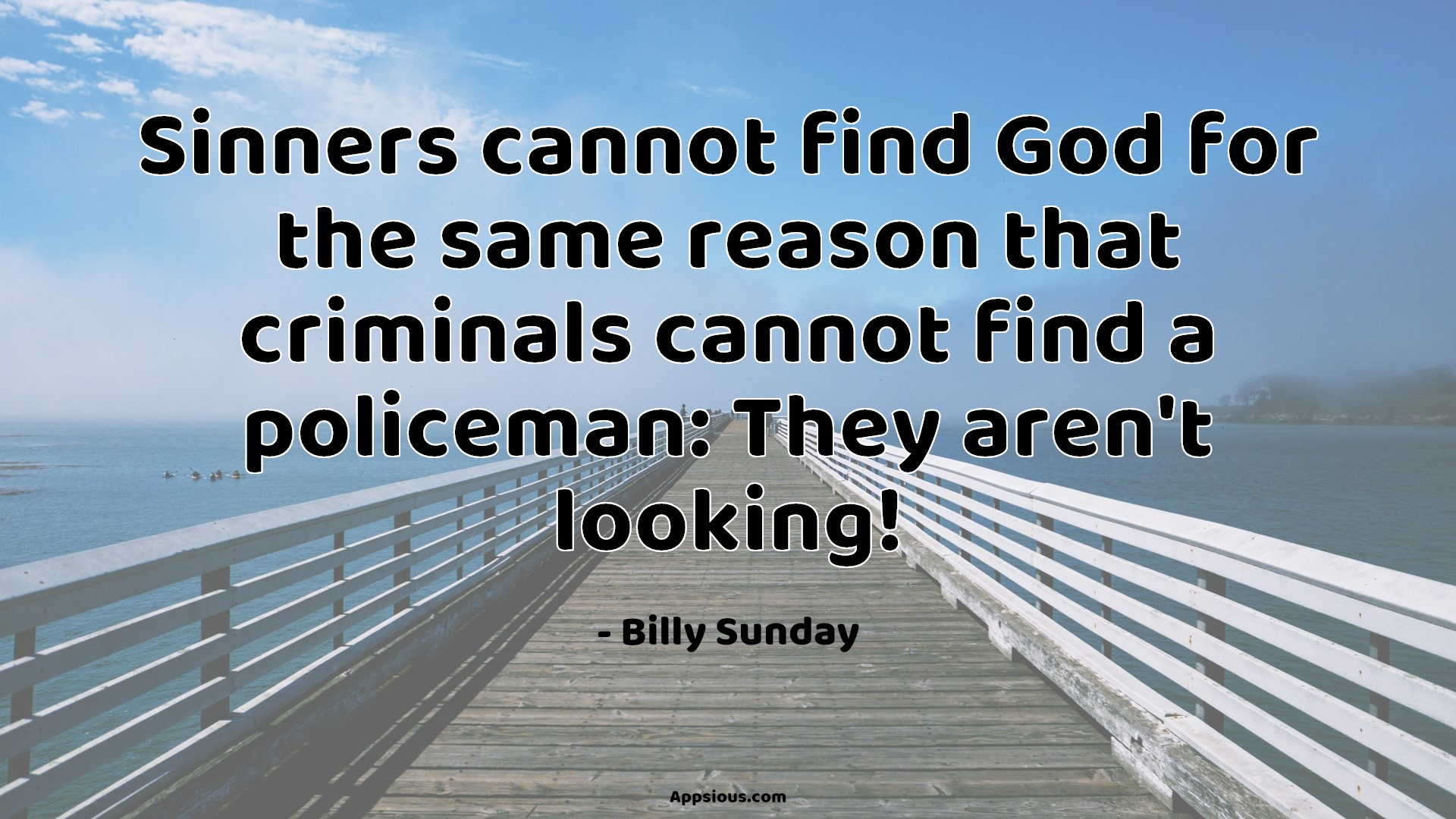 Sinners cannot find God for the same reason that criminals cannot find a policeman: They aren't looking!