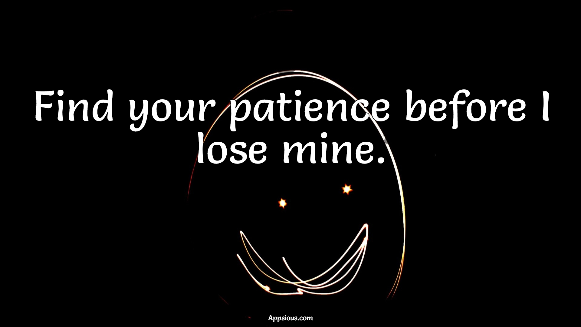 Find your patience before I lose mine.