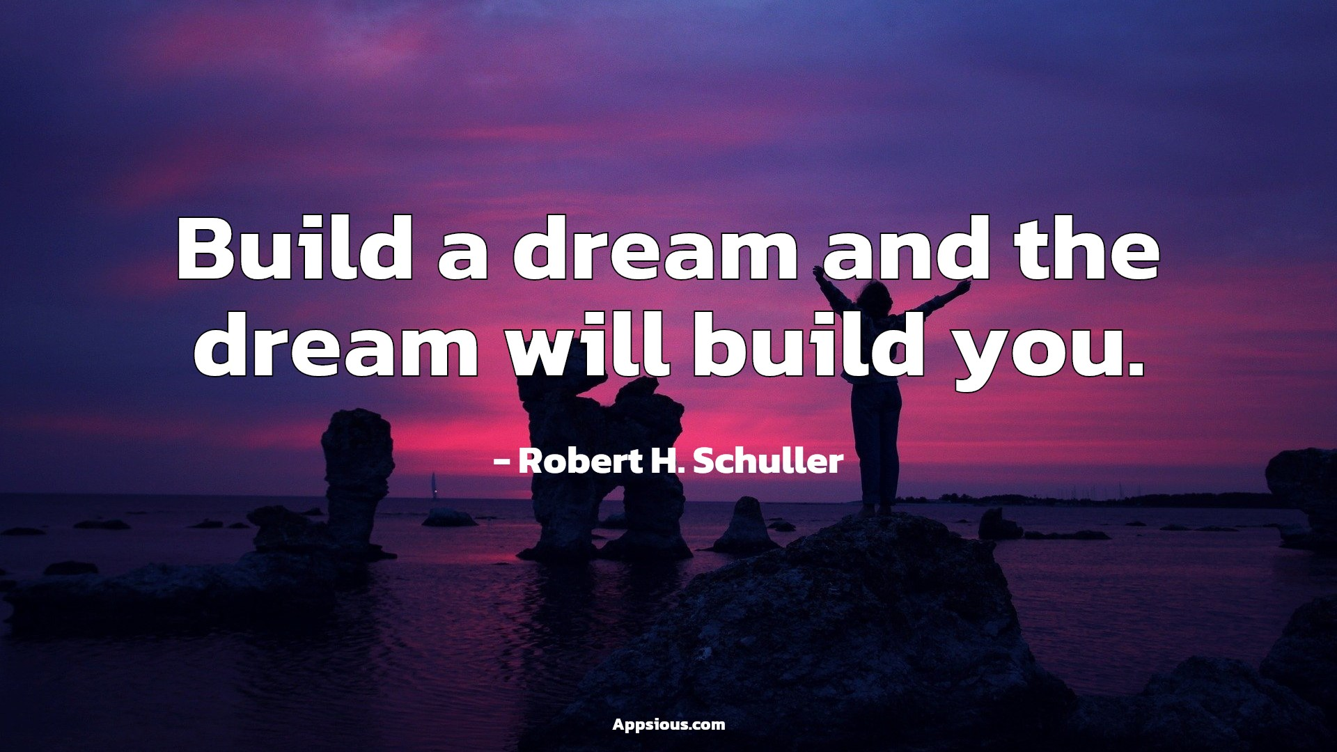 Build a dream and the dream will build you.